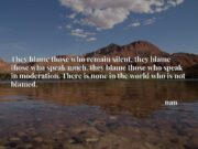 They blame those who remain silent, they blame those who speak much, they blame those who speak in moderation. There is none in the world who is not blamed.