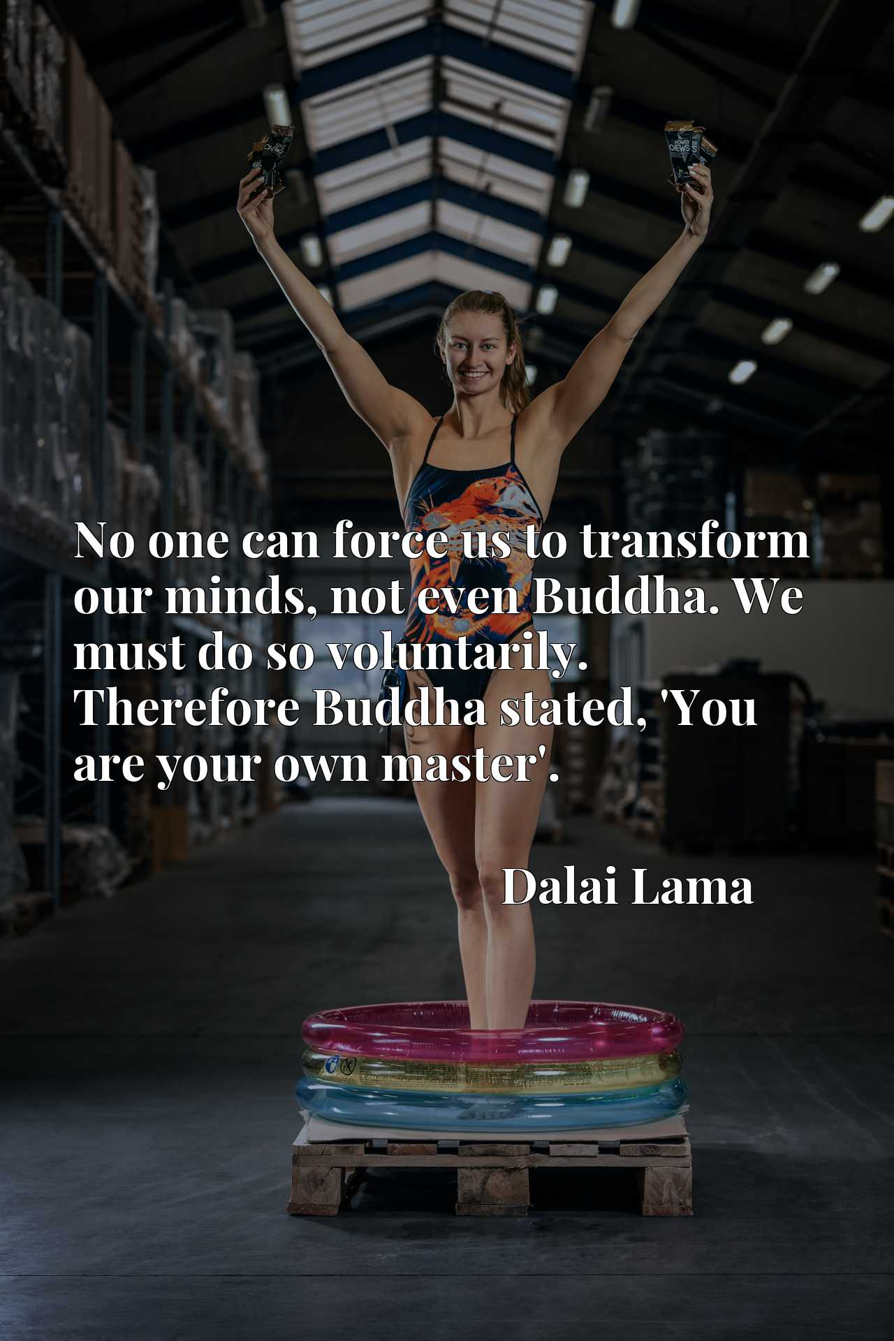 No one can force us to transform our minds, not even Buddha. We must do so voluntarily. Therefore Buddha stated, 'You are your own master'.
