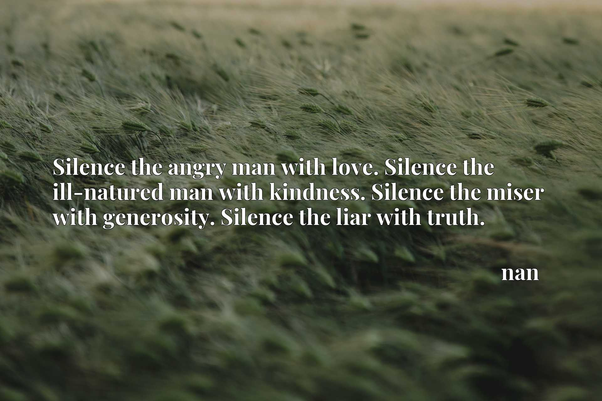 Silence the angry man with love. Silence the ill-natured man with kindness. Silence the miser with generosity. Silence the liar with truth.