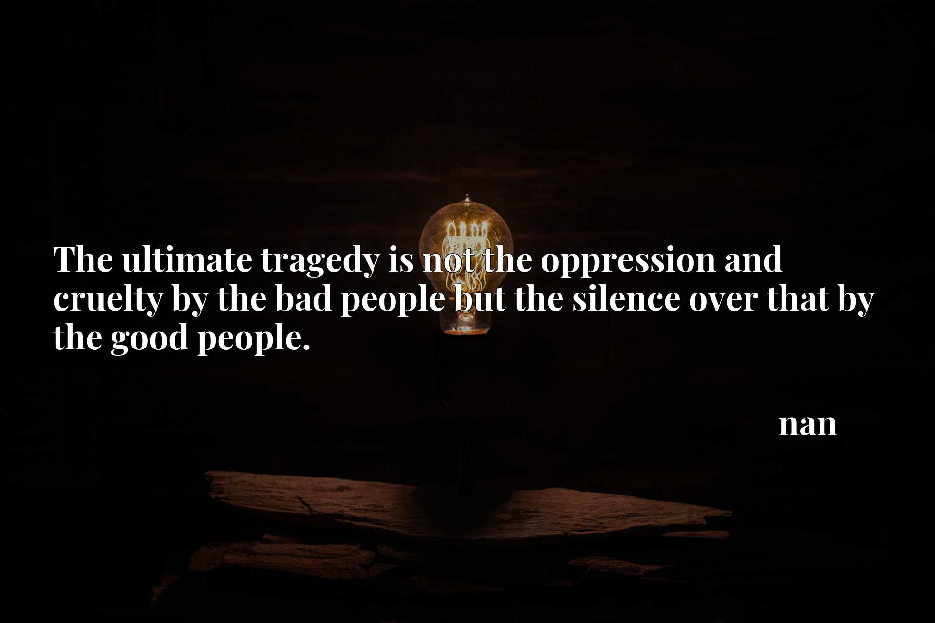 The ultimate tragedy is not the oppression and cruelty by the bad people but the silence over that by the good people.