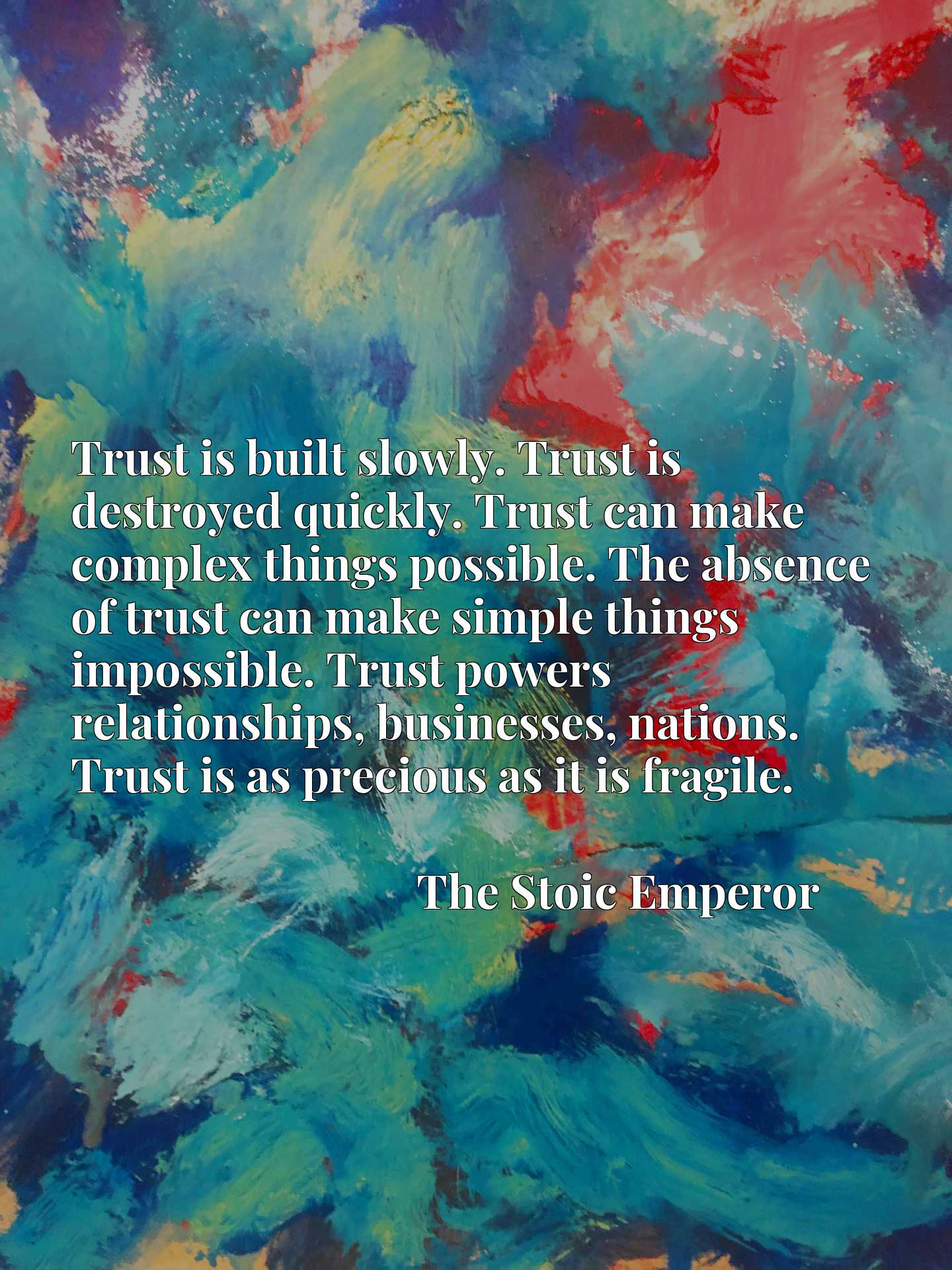 Trust is built slowly. Trust is destroyed quickly. Trust can make complex things possible. The absence of trust can make simple things impossible. Trust powers relationships, businesses, nations. Trust is as precious as it is fragile.