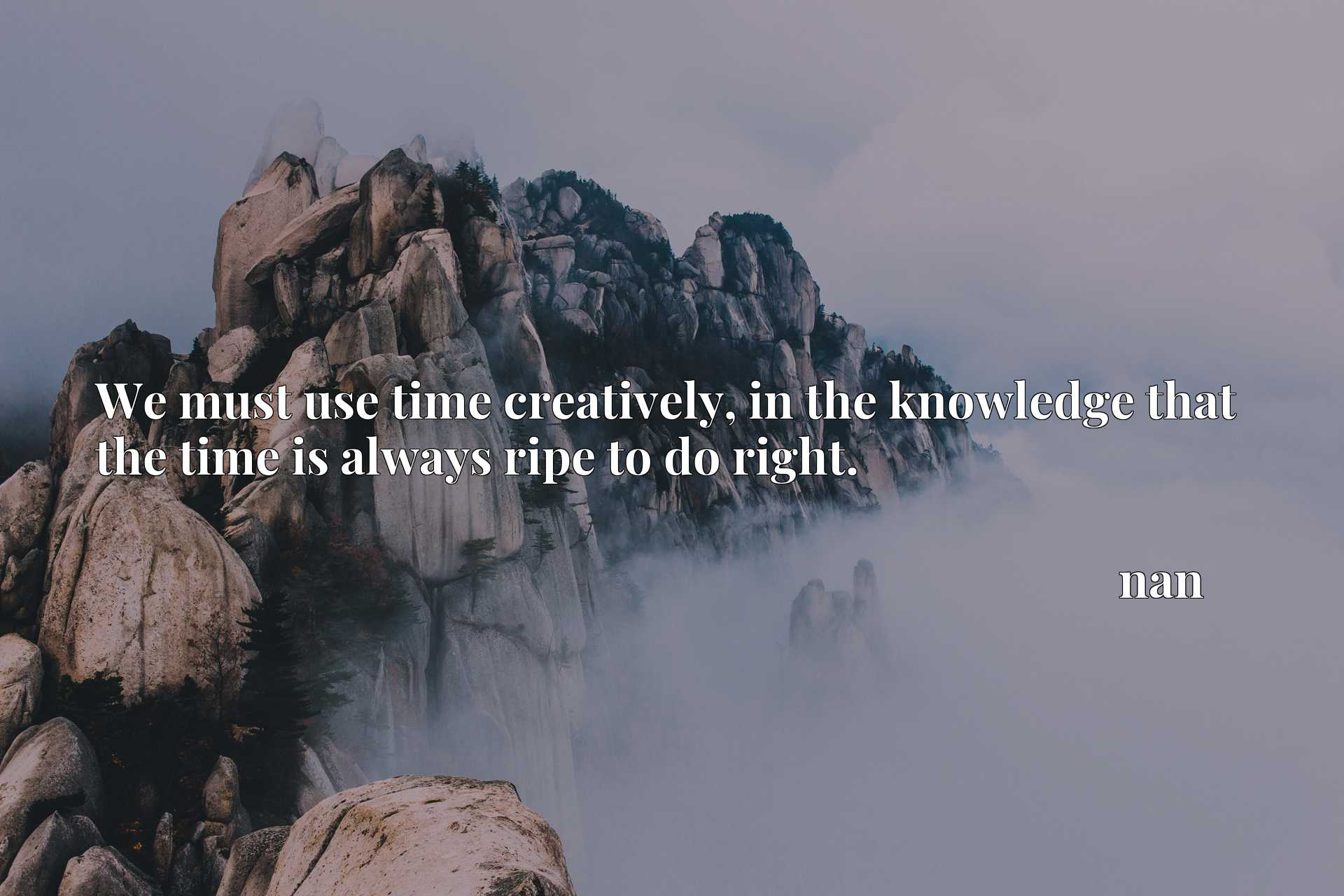 We must use time creatively, in the knowledge that the time is always ripe to do right.