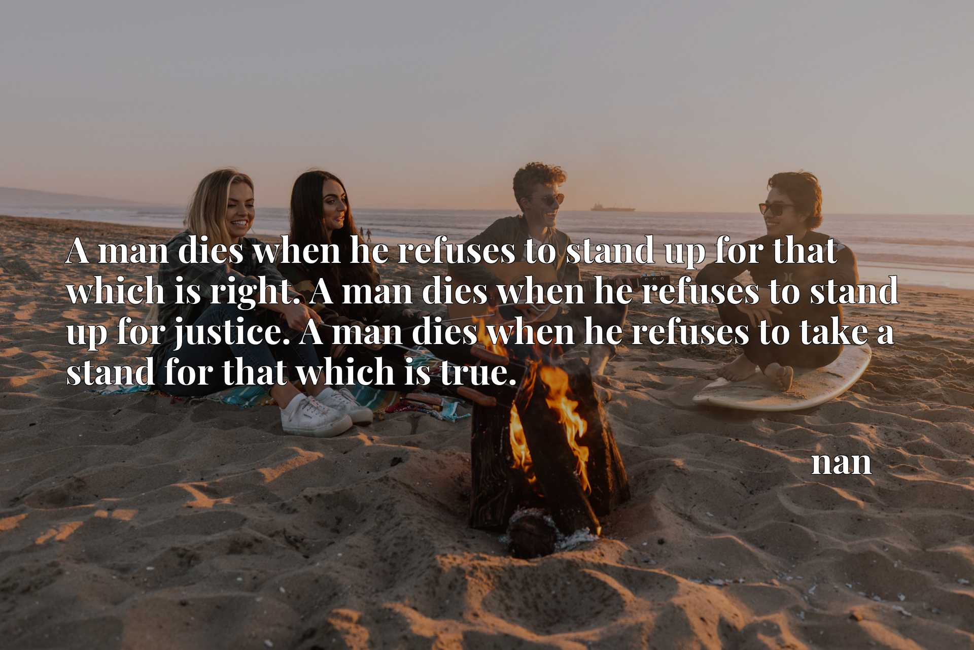 A man dies when he refuses to stand up for that which is right. A man dies when he refuses to stand up for justice. A man dies when he refuses to take a stand for that which is true.
