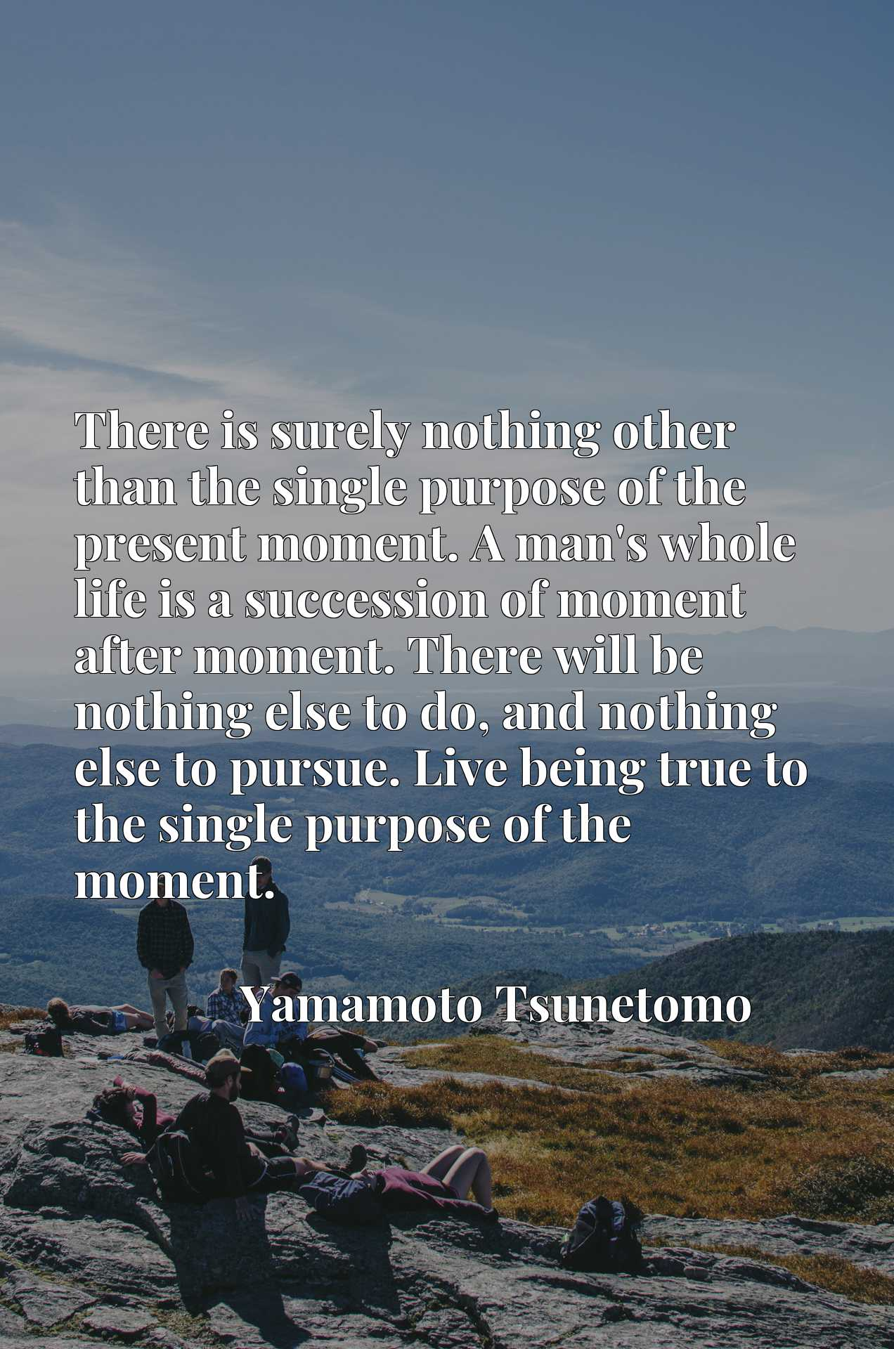 There is surely nothing other than the single purpose of the present moment. A man's whole life is a succession of moment after moment. There will be nothing else to do, and nothing else to pursue. Live being true to the single purpose of the moment.