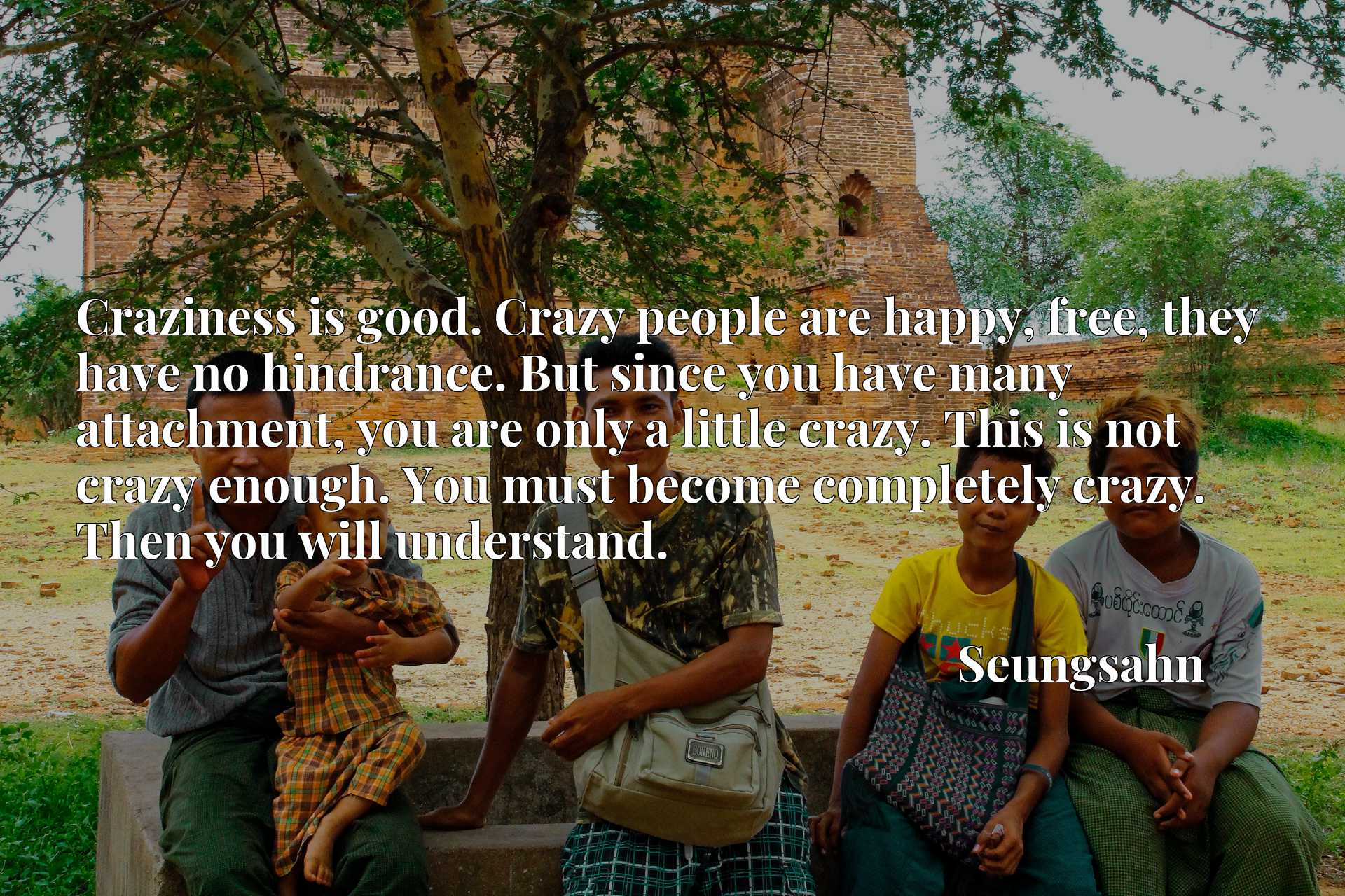 Craziness is good. Crazy people are happy, free, they have no hindrance. But since you have many attachment, you are only a little crazy. This is not crazy enough. You must become completely crazy. Then you will understand.