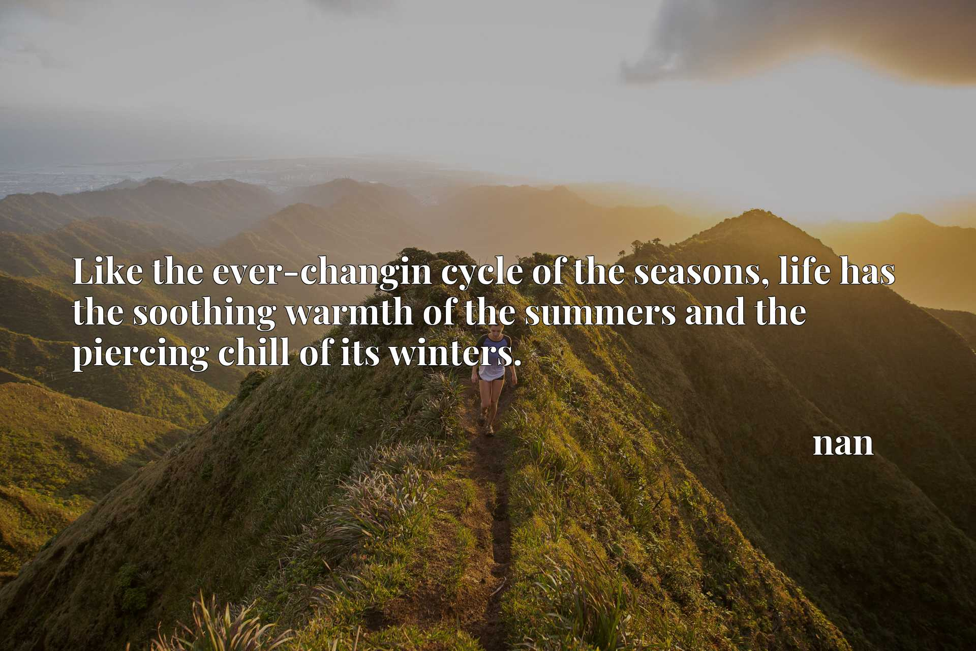 Like the ever-changin cycle of the seasons, life has the soothing warmth of the summers and the piercing chill of its winters.
