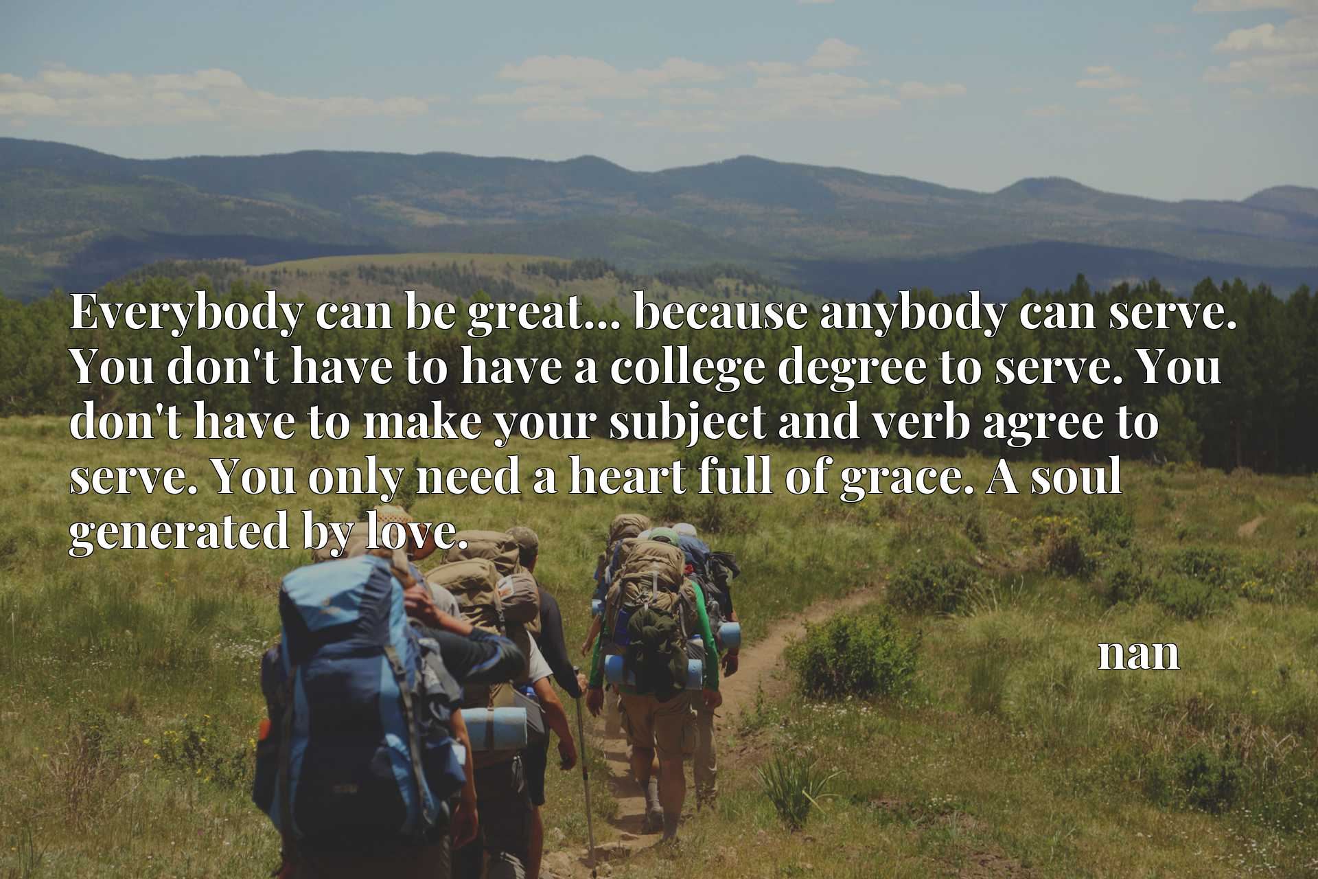 Everybody can be great... because anybody can serve. You don't have to have a college degree to serve. You don't have to make your subject and verb agree to serve. You only need a heart full of grace. A soul generated by love.