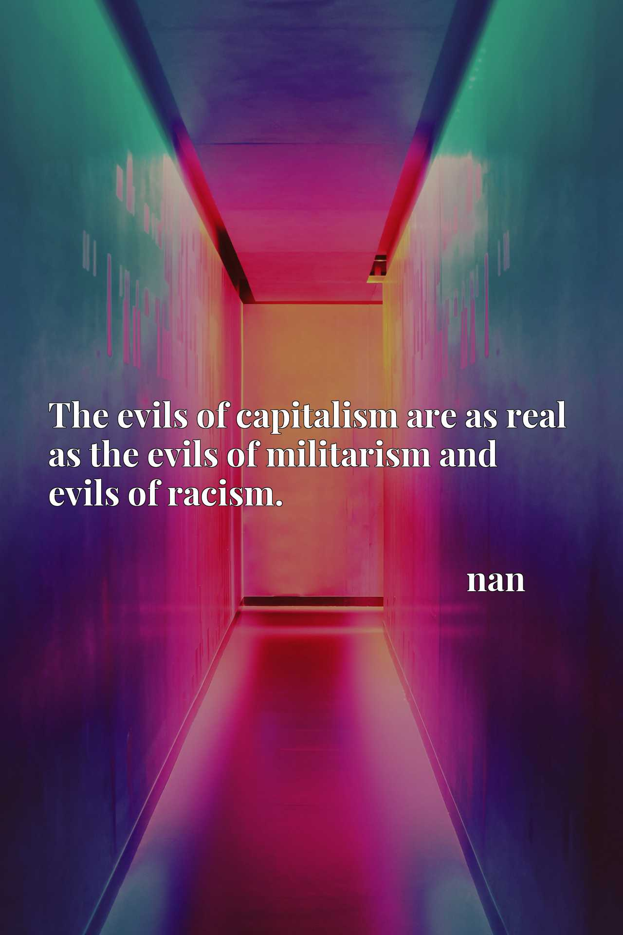 The evils of capitalism are as real as the evils of militarism and evils of racism.