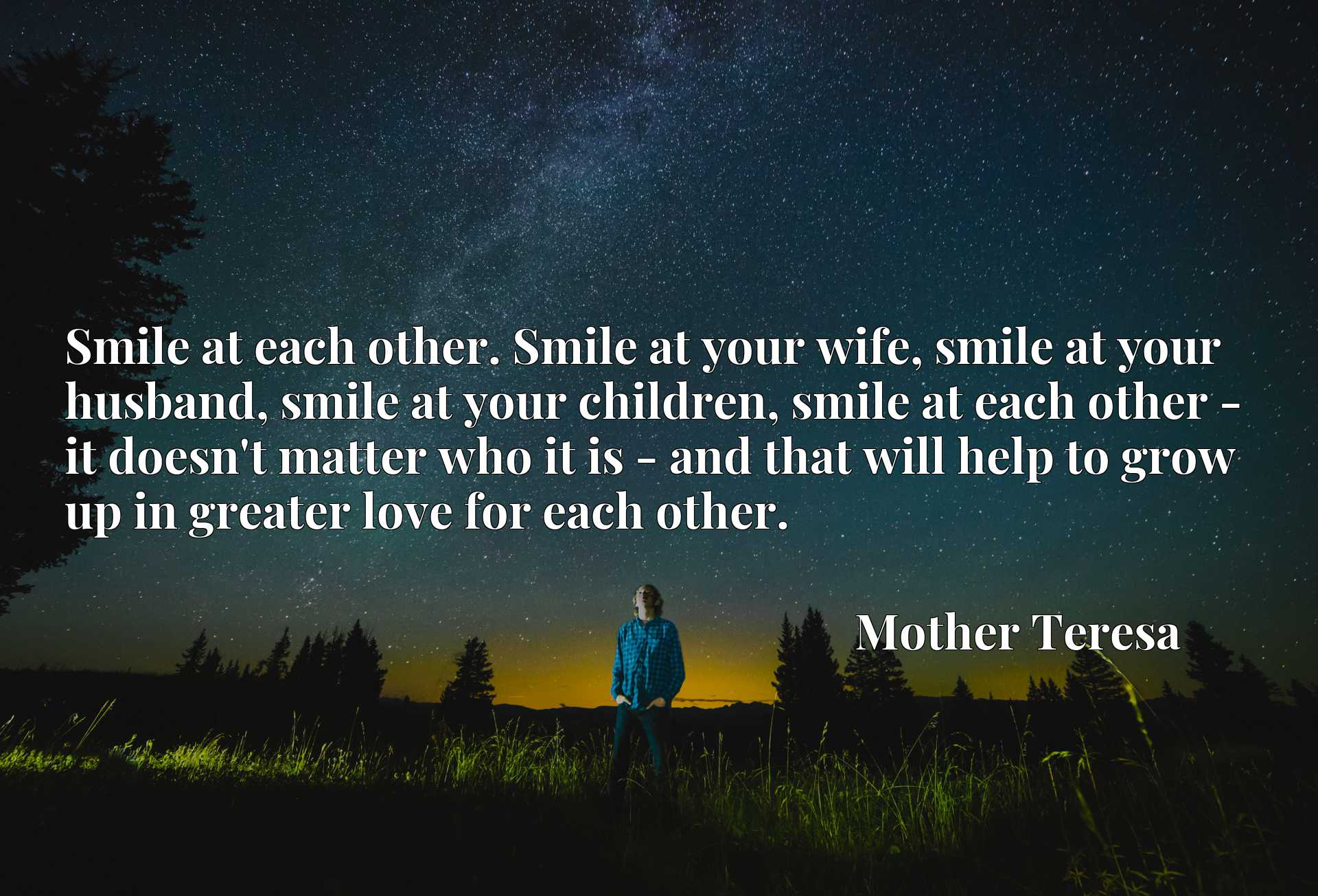 Smile at each other. Smile at your wife, smile at your husband, smile at your children, smile at each other - it doesn't matter who it is - and that will help to grow up in greater love for each other.