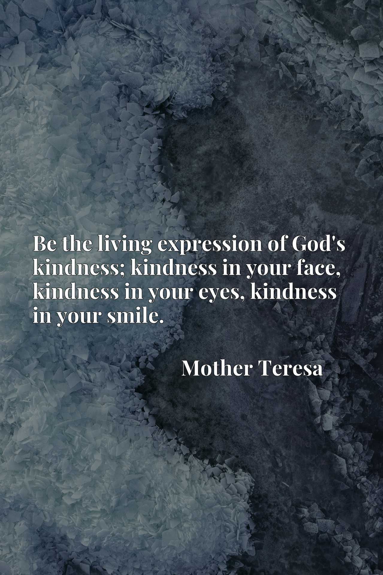 Be the living expression of God's kindness; kindness in your face, kindness in your eyes, kindness in your smile.