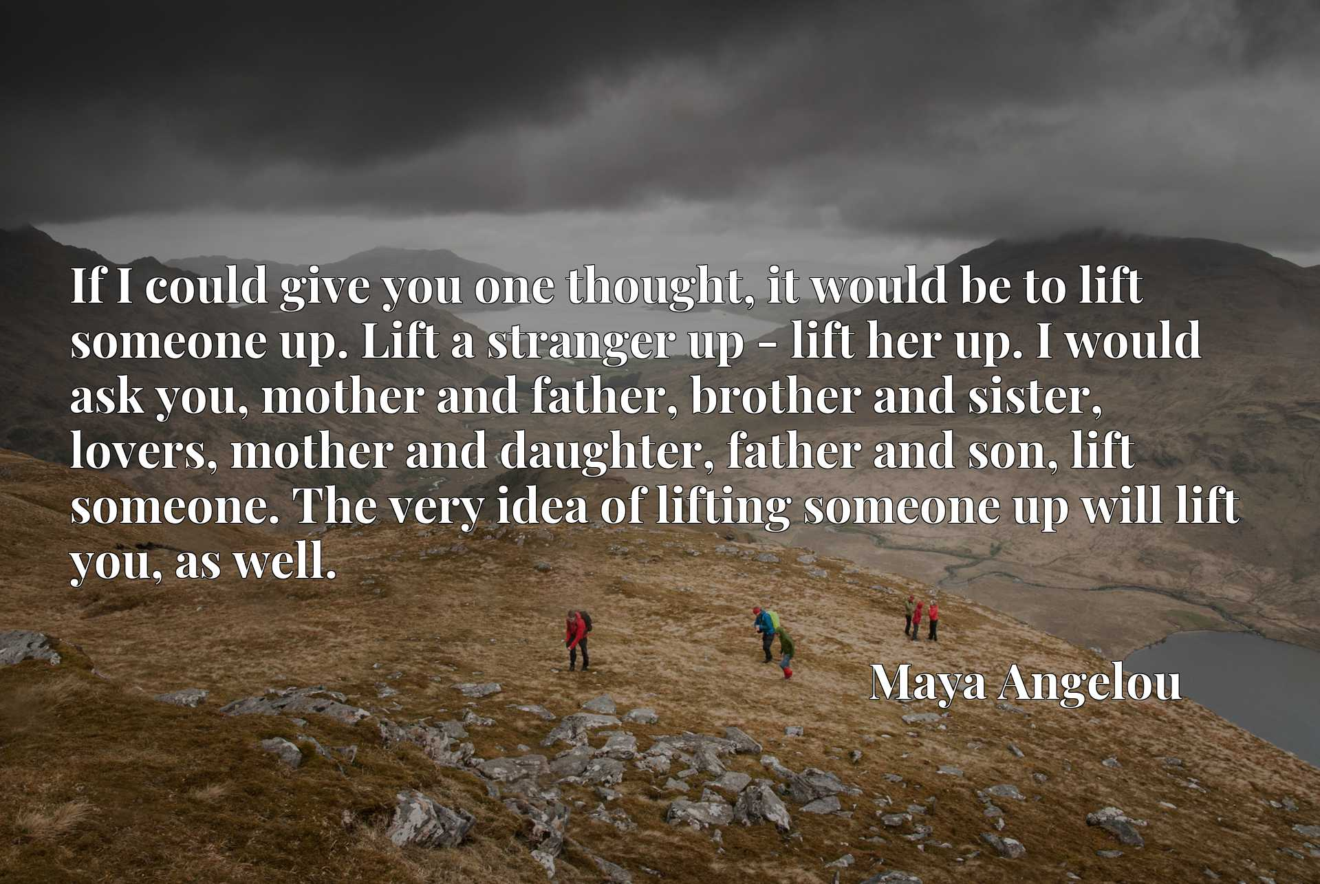 If I could give you one thought, it would be to lift someone up. Lift a stranger up - lift her up. I would ask you, mother and father, brother and sister, lovers, mother and daughter, father and son, lift someone. The very idea of lifting someone up will lift you, as well.