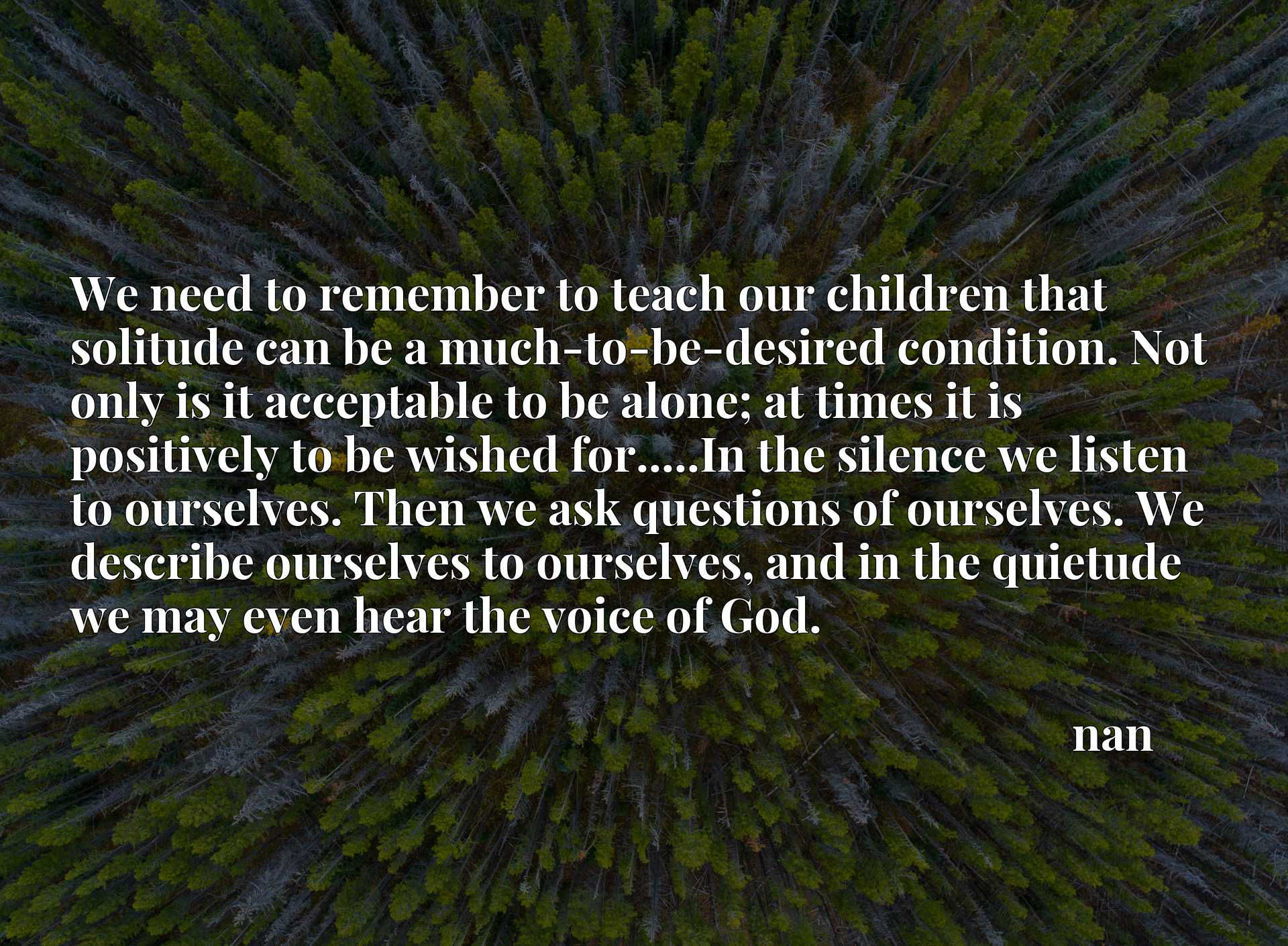 We need to remember to teach our children that solitude can be a much-to-be-desired condition. Not only is it acceptable to be alone; at times it is positively to be wished for.....In the silence we listen to ourselves. Then we ask questions of ourselves. We describe ourselves to ourselves, and in the quietude we may even hear the voice of God.