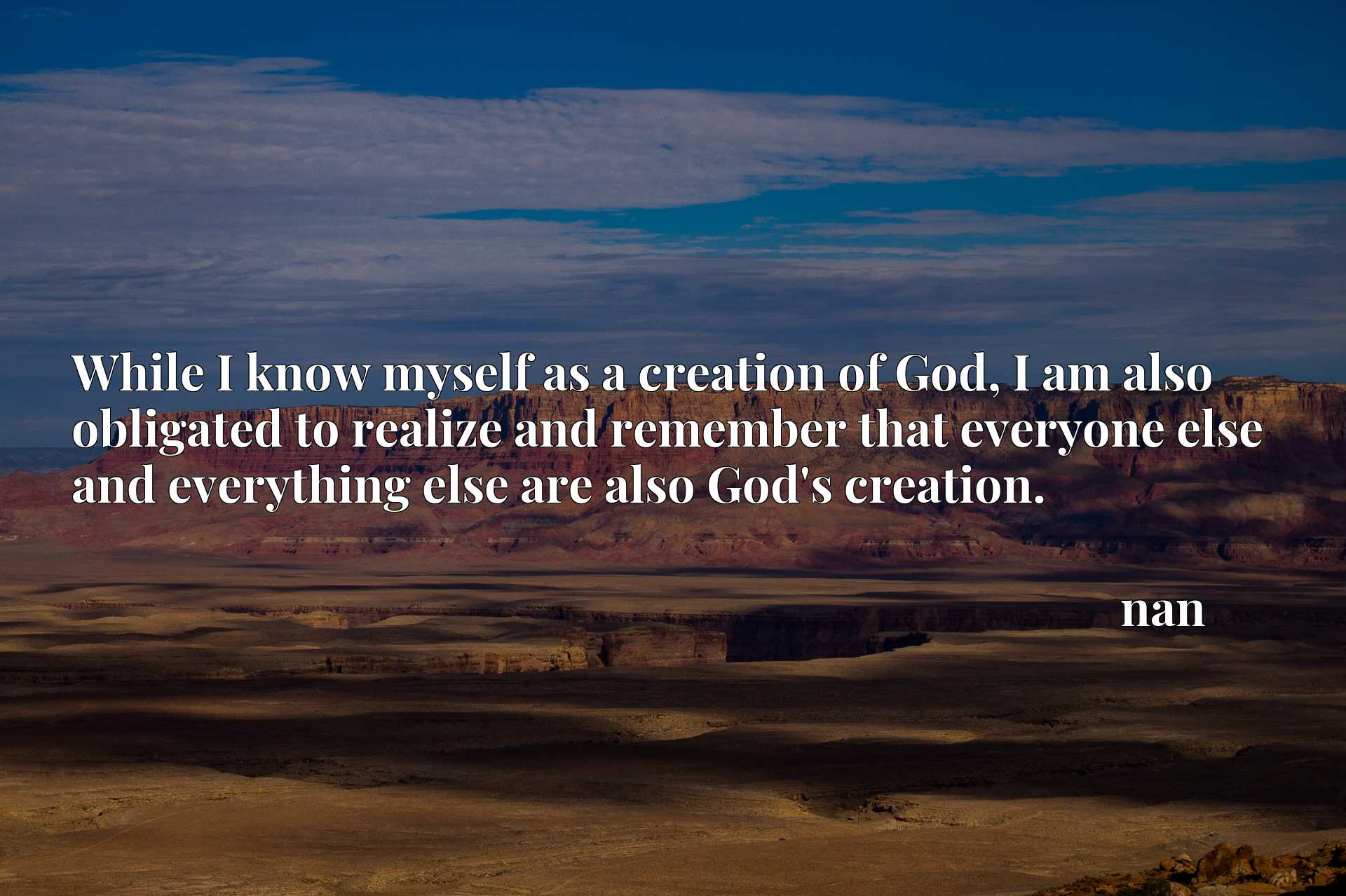 While I know myself as a creation of God, I am also obligated to realize and remember that everyone else and everything else are also God's creation.