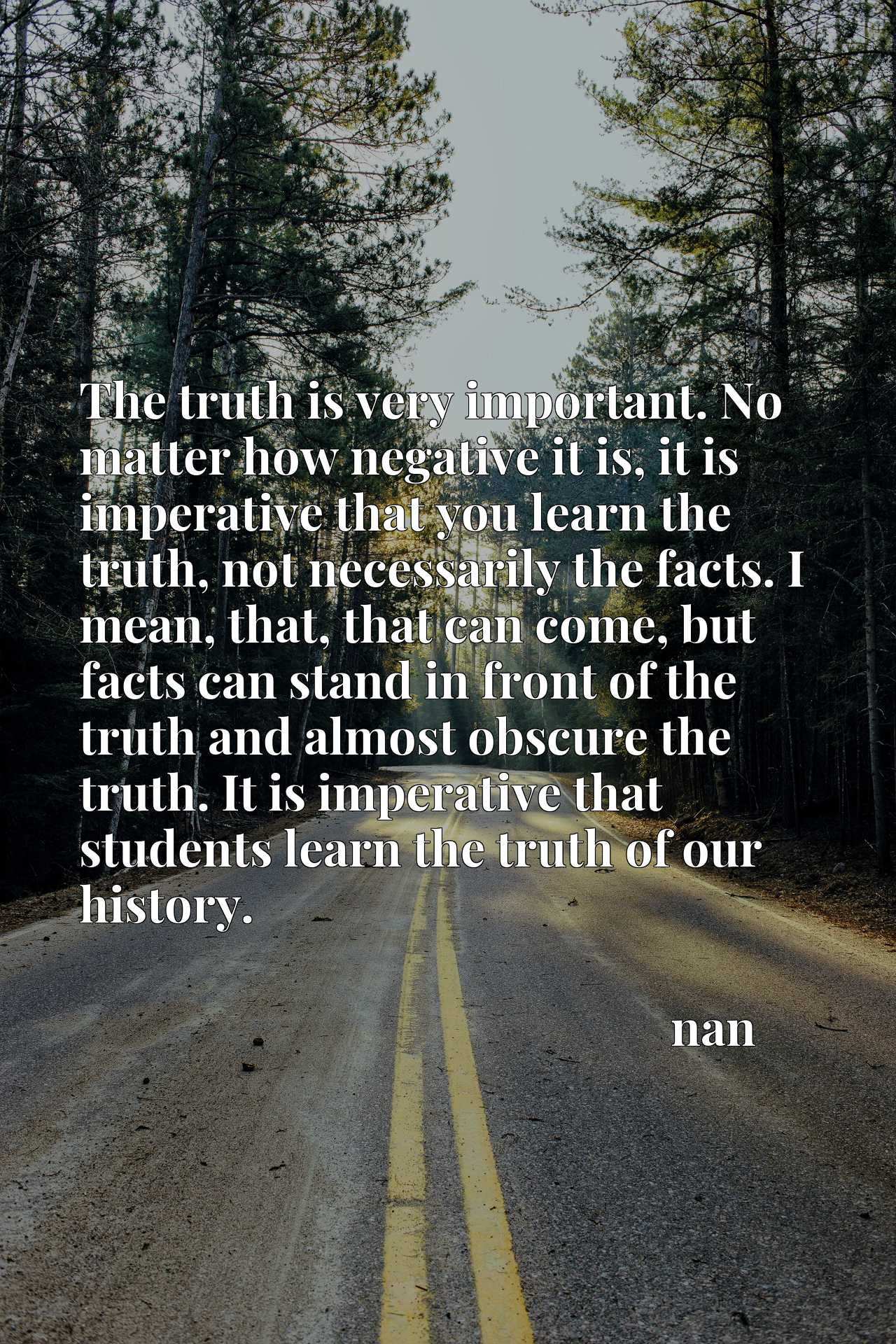 The truth is very important. No matter how negative it is, it is imperative that you learn the truth, not necessarily the facts. I mean, that, that can come, but facts can stand in front of the truth and almost obscure the truth. It is imperative that students learn the truth of our history.