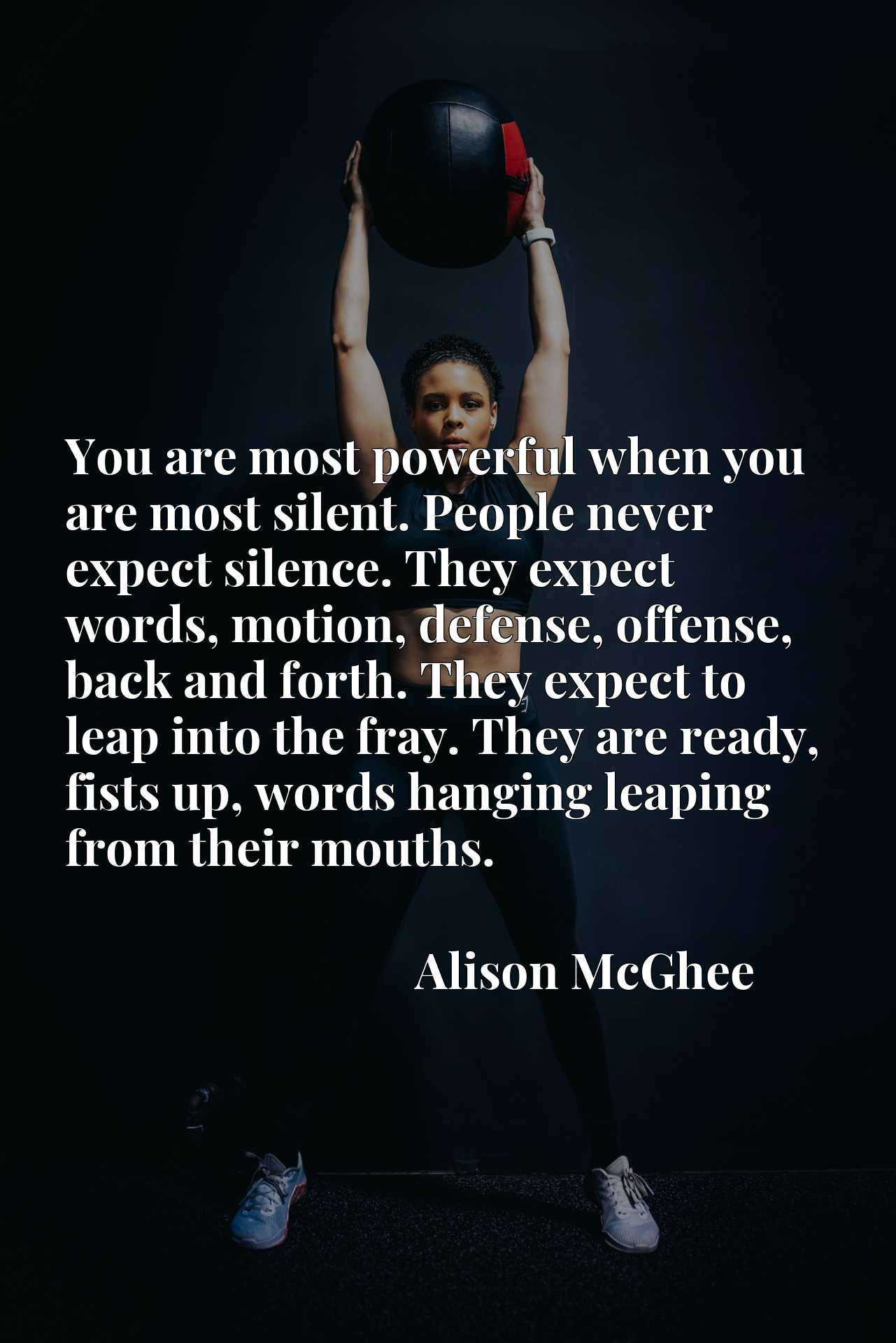 You are most powerful when you are most silent. People never expect silence. They expect words, motion, defense, offense, back and forth. They expect to leap into the fray. They are ready, fists up, words hanging leaping from their mouths.