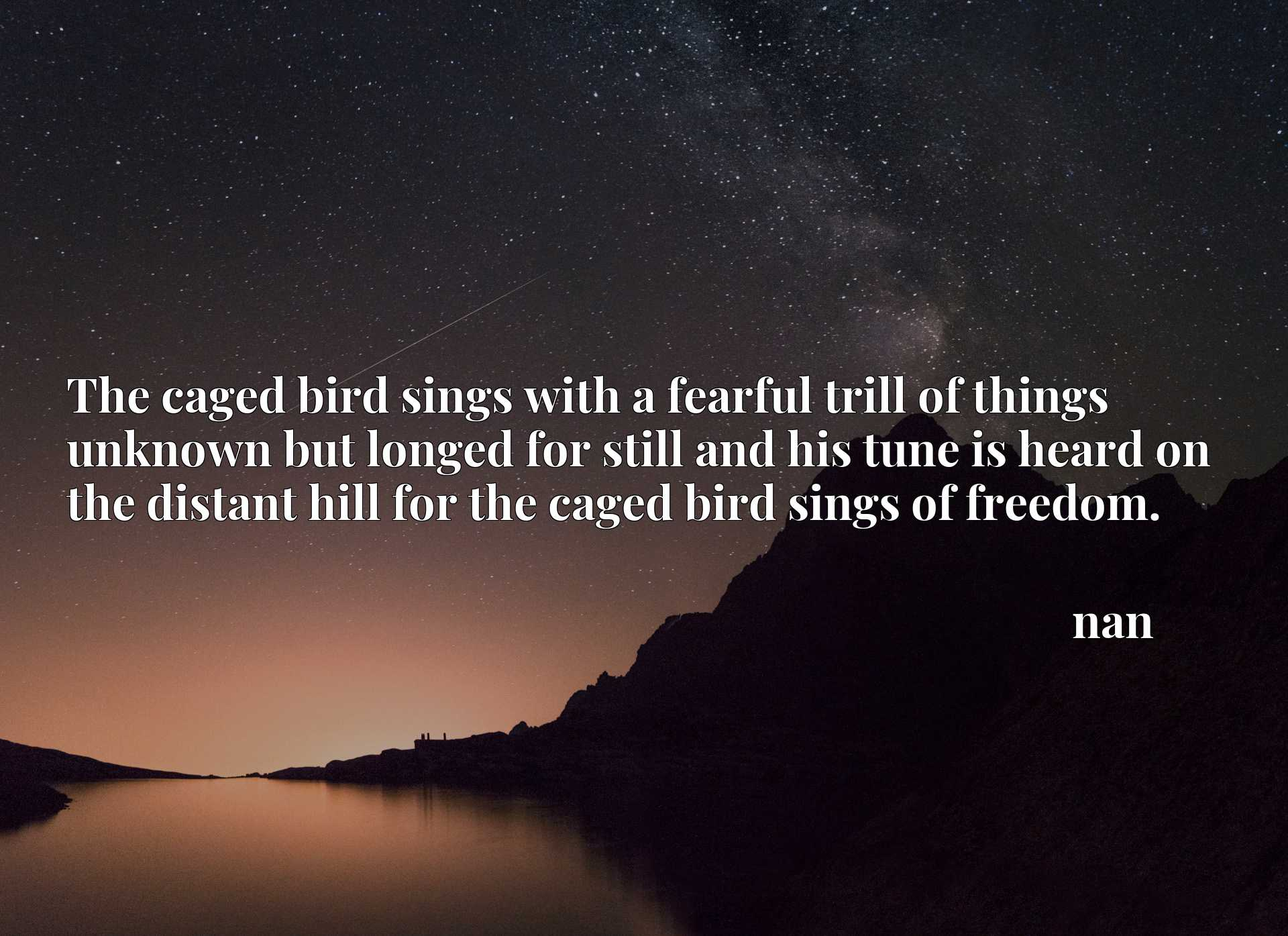 The caged bird sings with a fearful trill of things unknown but longed for still and his tune is heard on the distant hill for the caged bird sings of freedom.