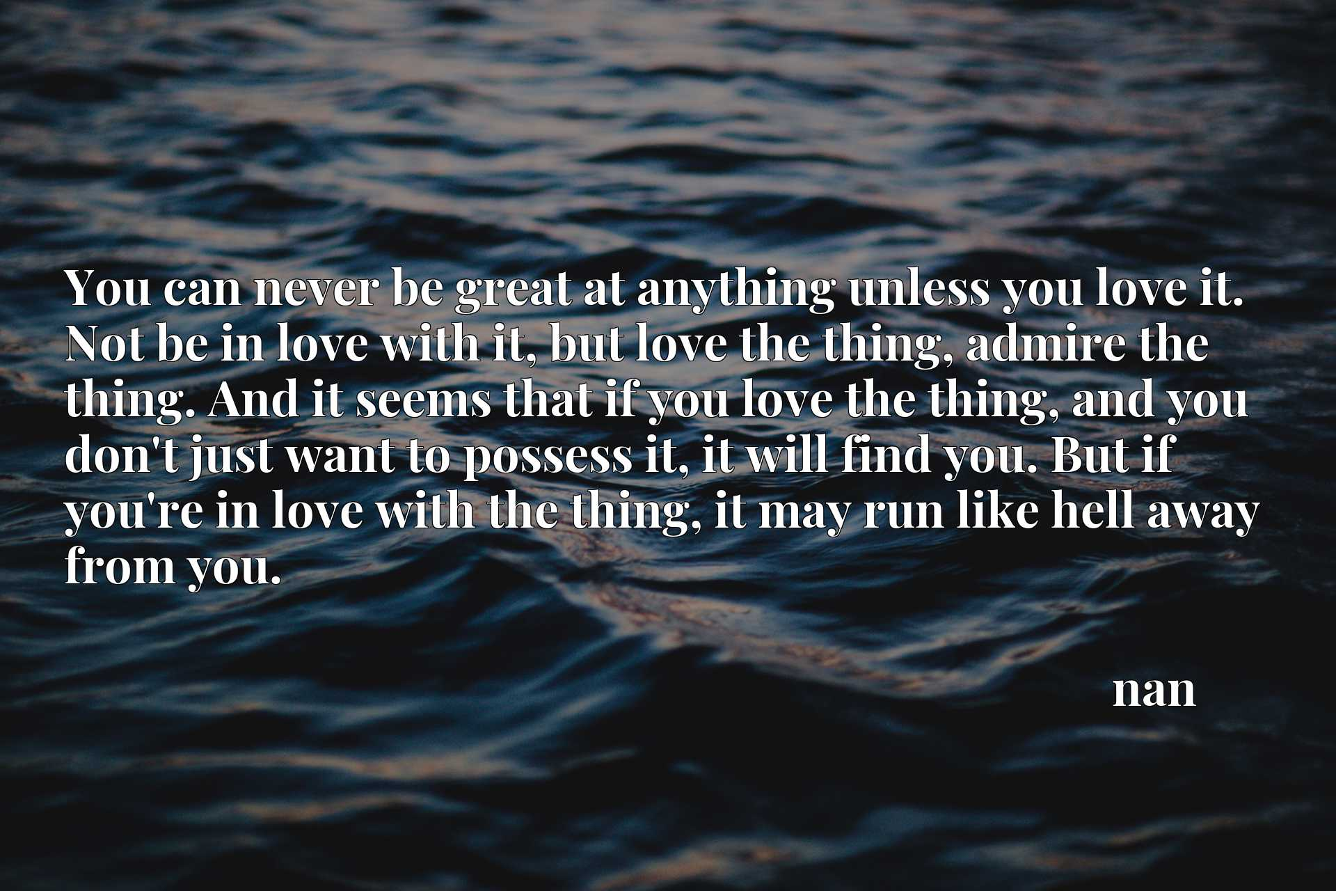 You can never be great at anything unless you love it. Not be in love with it, but love the thing, admire the thing. And it seems that if you love the thing, and you don't just want to possess it, it will find you. But if you're in love with the thing, it may run like hell away from you.