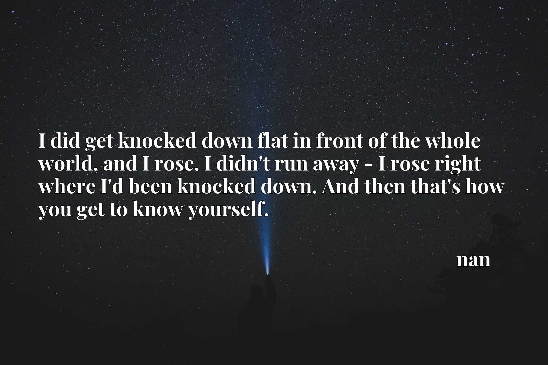 I did get knocked down flat in front of the whole world, and I rose. I didn't run away - I rose right where I'd been knocked down. And then that's how you get to know yourself.