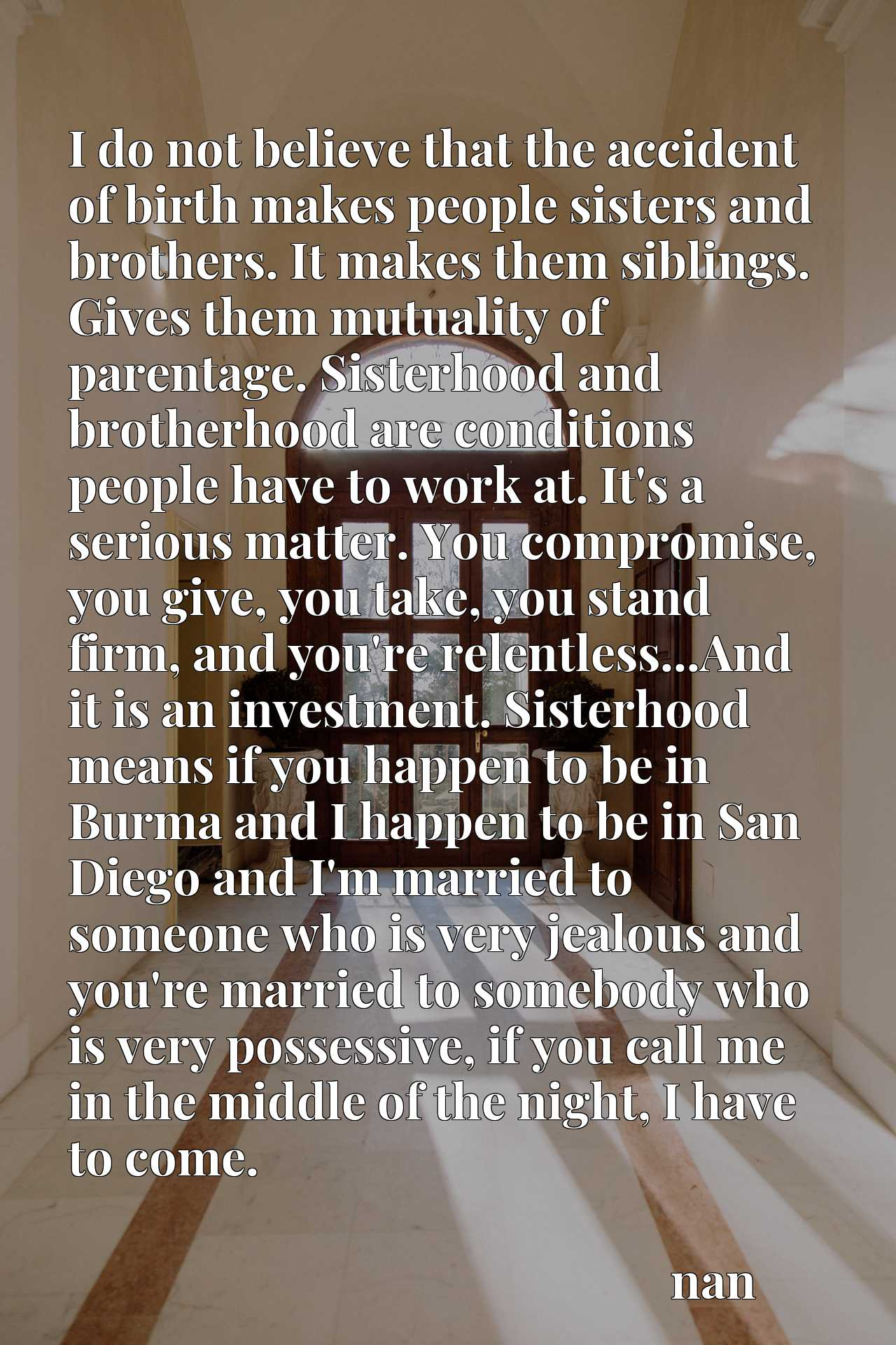 I do not believe that the accident of birth makes people sisters and brothers. It makes them siblings. Gives them mutuality of parentage. Sisterhood and brotherhood are conditions people have to work at. It's a serious matter. You compromise, you give, you take, you stand firm, and you're relentless...And it is an investment. Sisterhood means if you happen to be in Burma and I happen to be in San Diego and I'm married to someone who is very jealous and you're married to somebody who is very possessive, if you call me in the middle of the night, I have to come.
