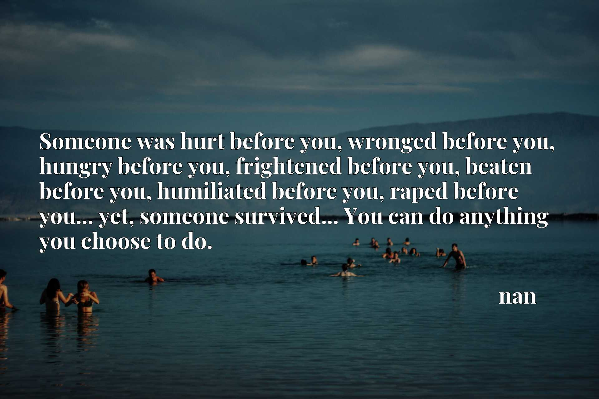 Someone was hurt before you, wronged before you, hungry before you, frightened before you, beaten before you, humiliated before you, raped before you... yet, someone survived... You can do anything you choose to do.