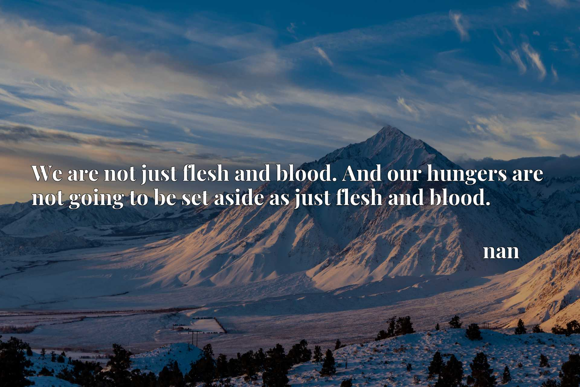 We are not just flesh and blood. And our hungers are not going to be set aside as just flesh and blood.