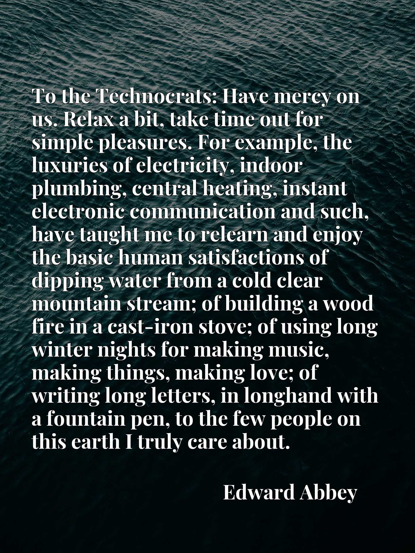 To the Technocrats: Have mercy on us. Relax a bit, take time out for simple pleasures. For example, the luxuries of electricity, indoor plumbing, central heating, instant electronic communication and such, have taught me to relearn and enjoy the basic human satisfactions of dipping water from a cold clear mountain stream; of building a wood fire in a cast-iron stove; of using long winter nights for making music, making things, making love; of writing long letters, in longhand with a fountain pen, to the few people on this earth I truly care about.