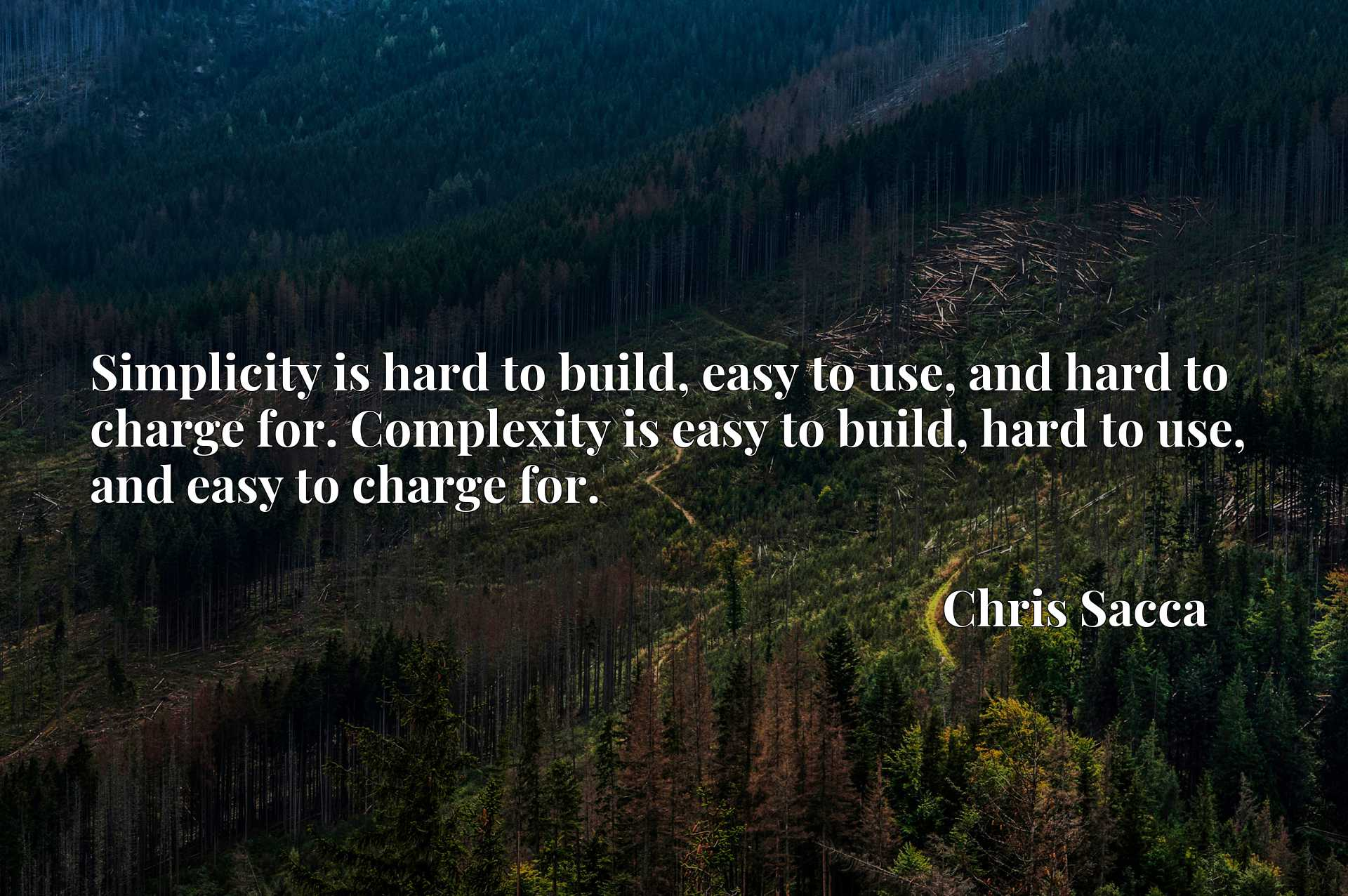 Simplicity is hard to build, easy to use, and hard to charge for. Complexity is easy to build, hard to use, and easy to charge for.
