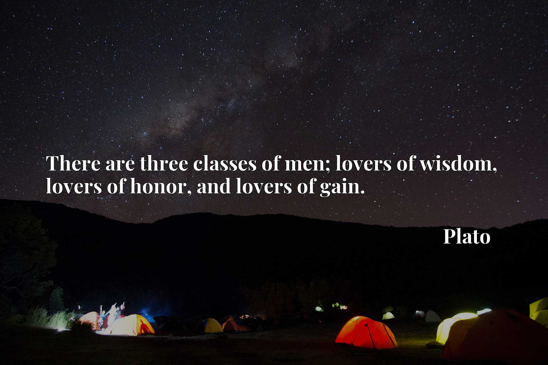 There are three classes of men; lovers of wisdom, lovers of honor, and lovers of gain.