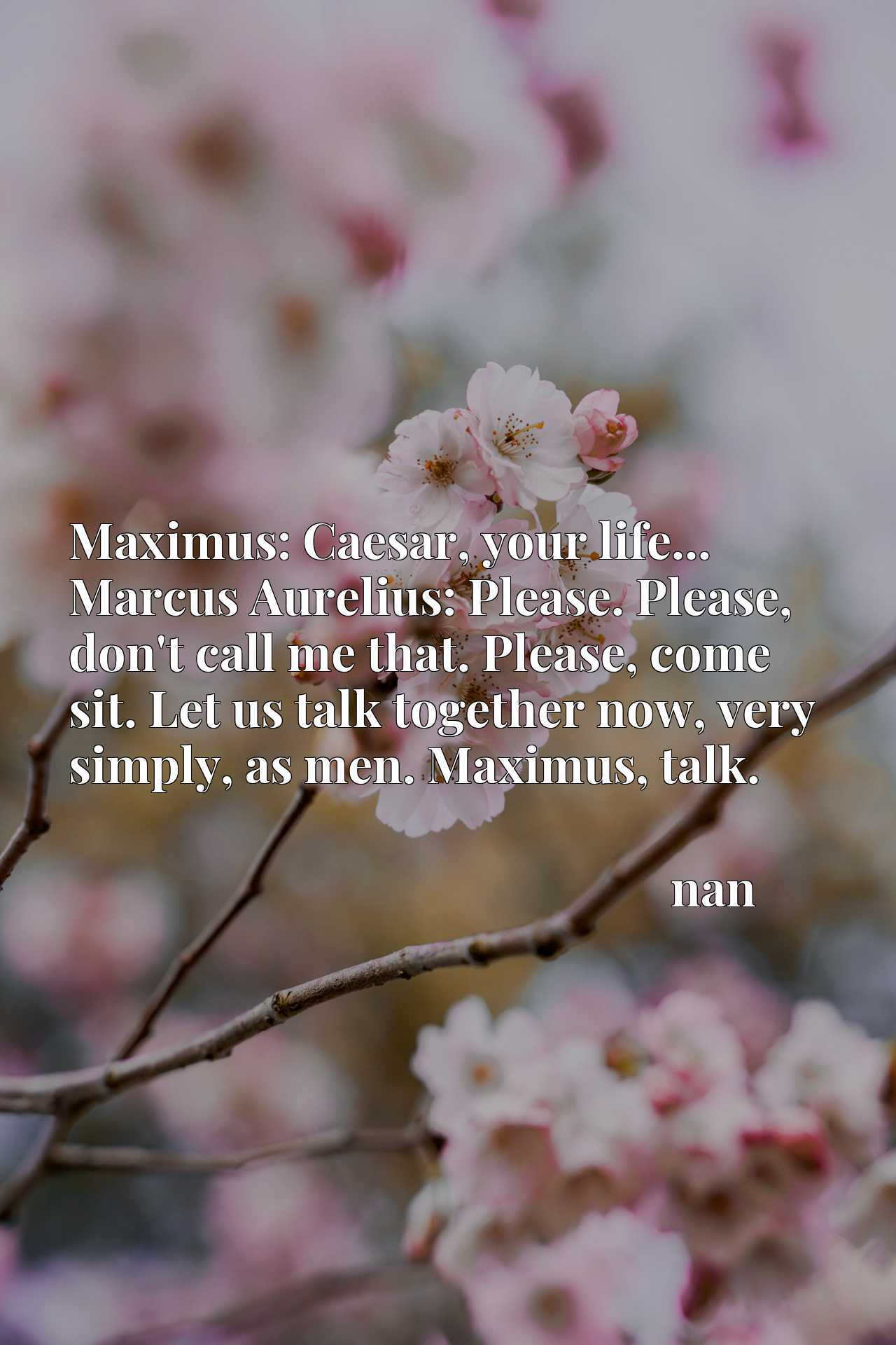 Maximus: Caesar, your life... Marcus Aurelius: Please. Please, don't call me that. Please, come sit. Let us talk together now, very simply, as men. Maximus, talk.