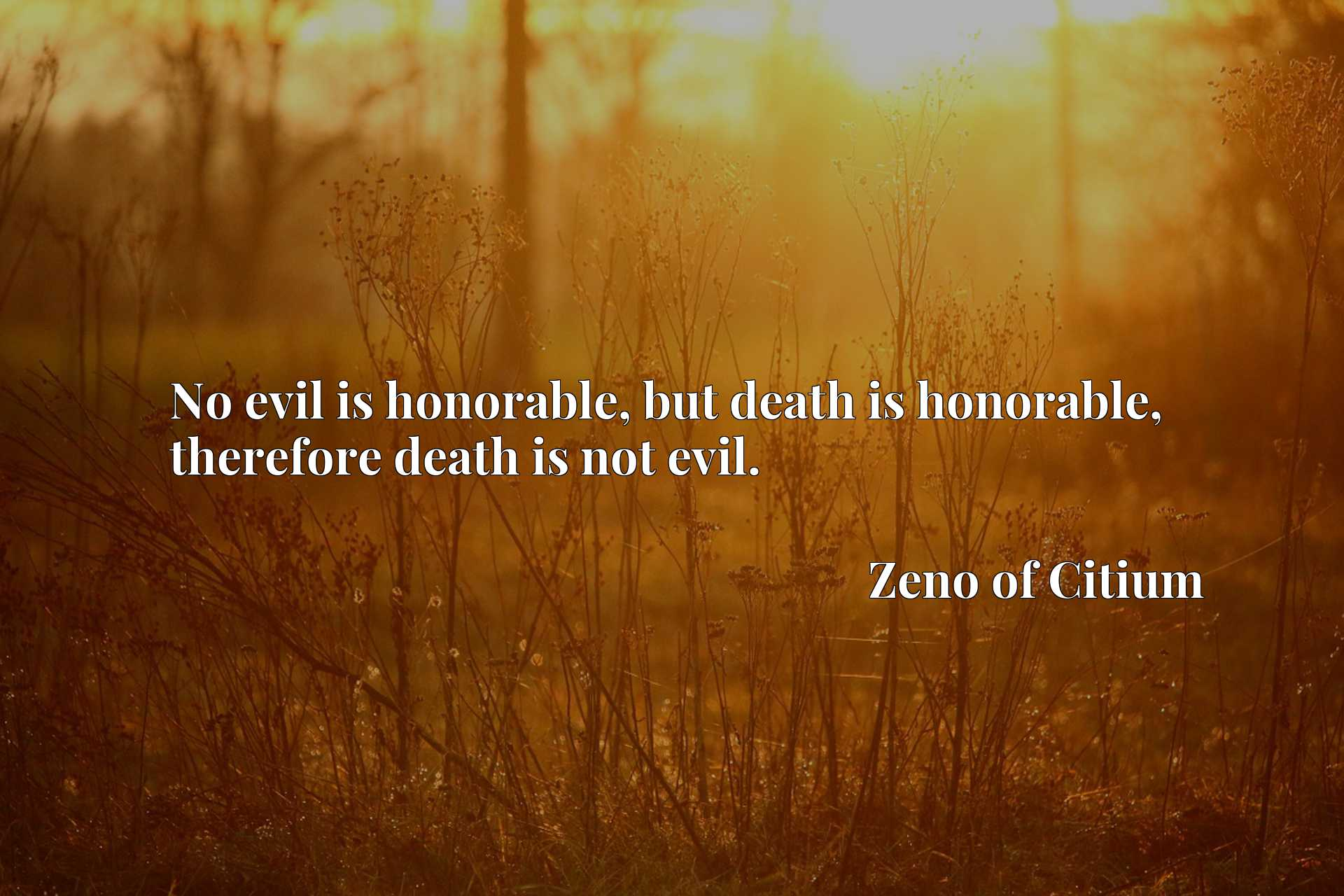 No evil is honorable, but death is honorable, therefore death is not evil.