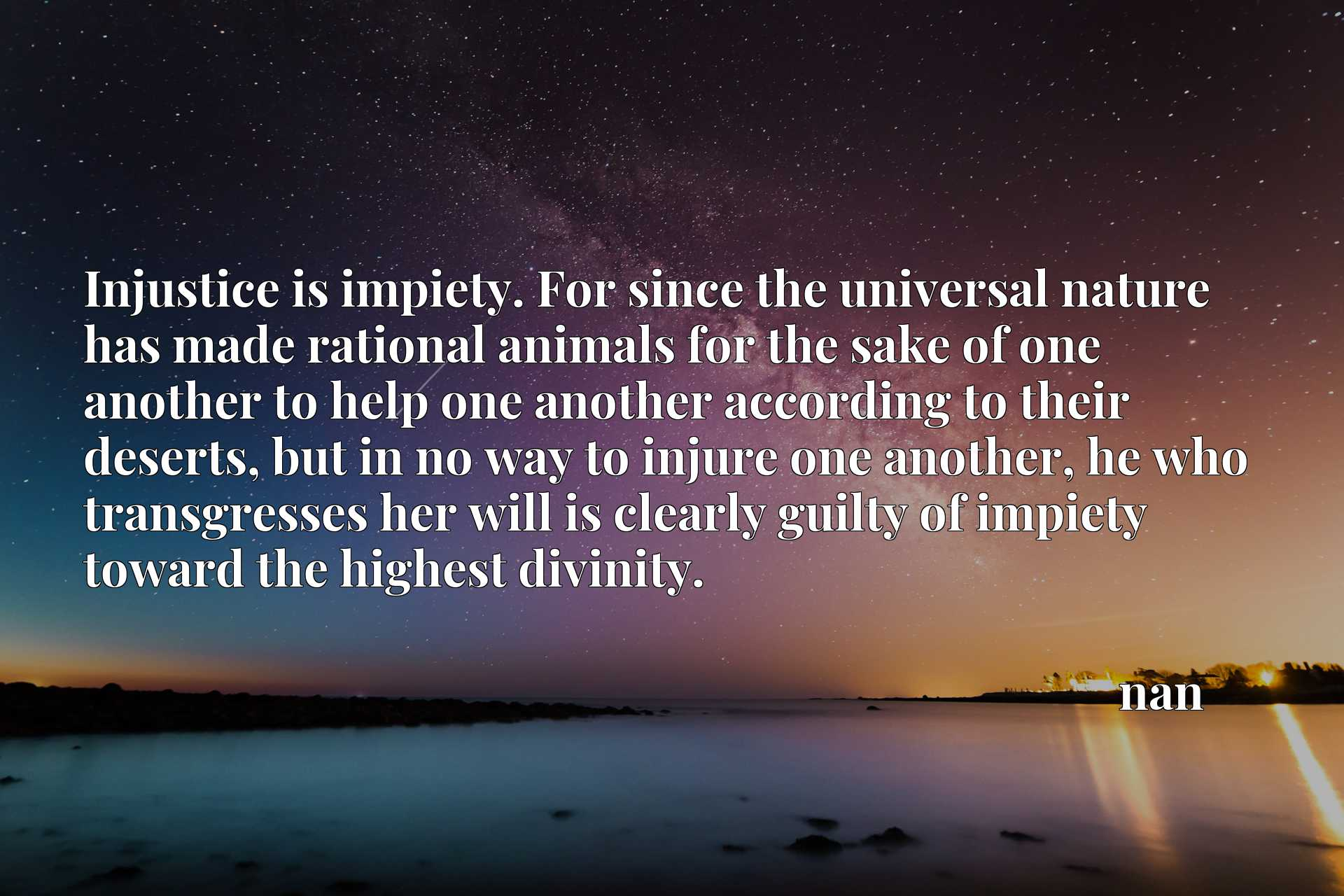 Injustice is impiety. For since the universal nature has made rational animals for the sake of one another to help one another according to their deserts, but in no way to injure one another, he who transgresses her will is clearly guilty of impiety toward the highest divinity.