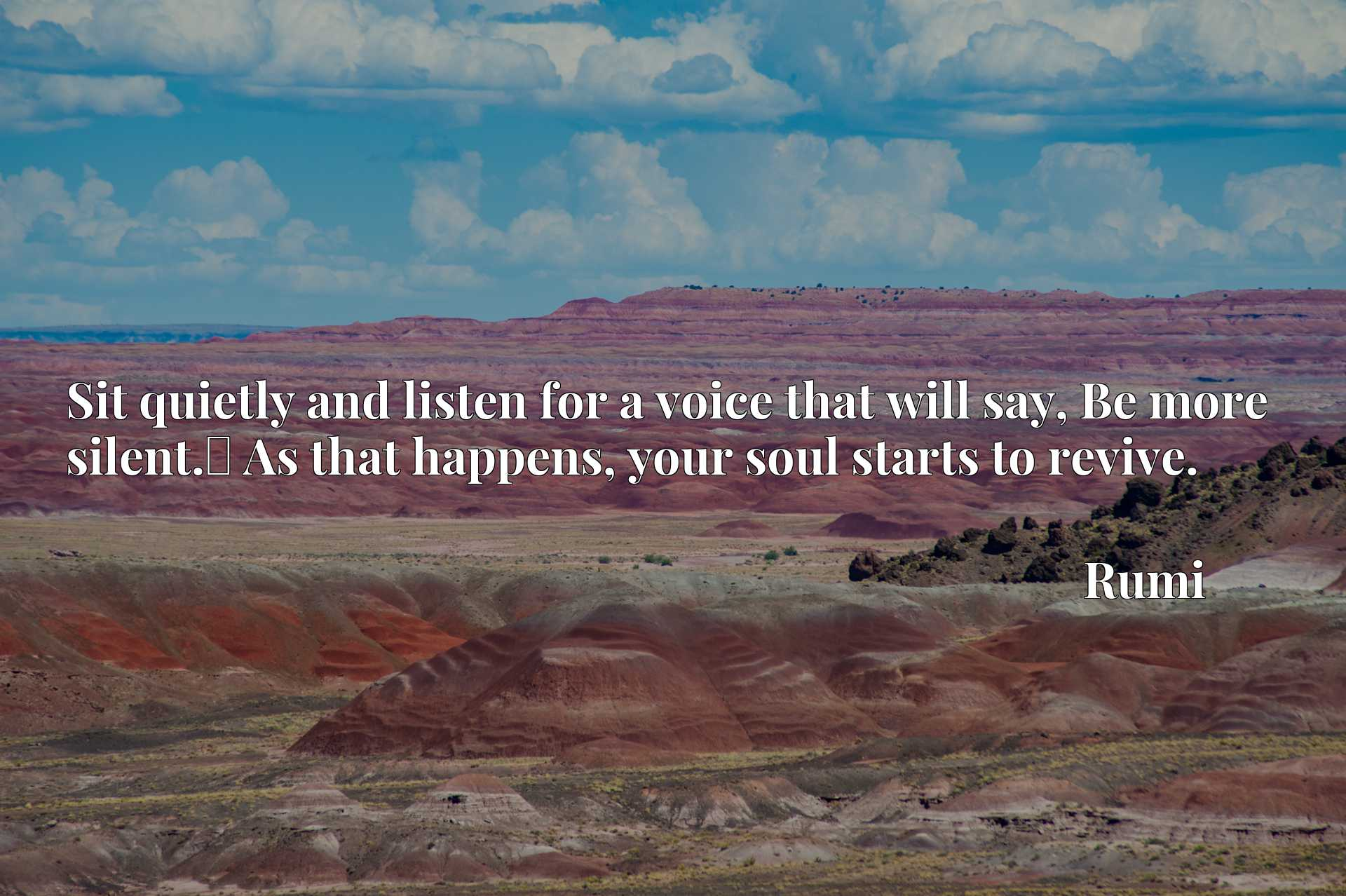 Sit quietly and listen for a voice that will say, Be more silent.x9d As that happens, your soul starts to revive.