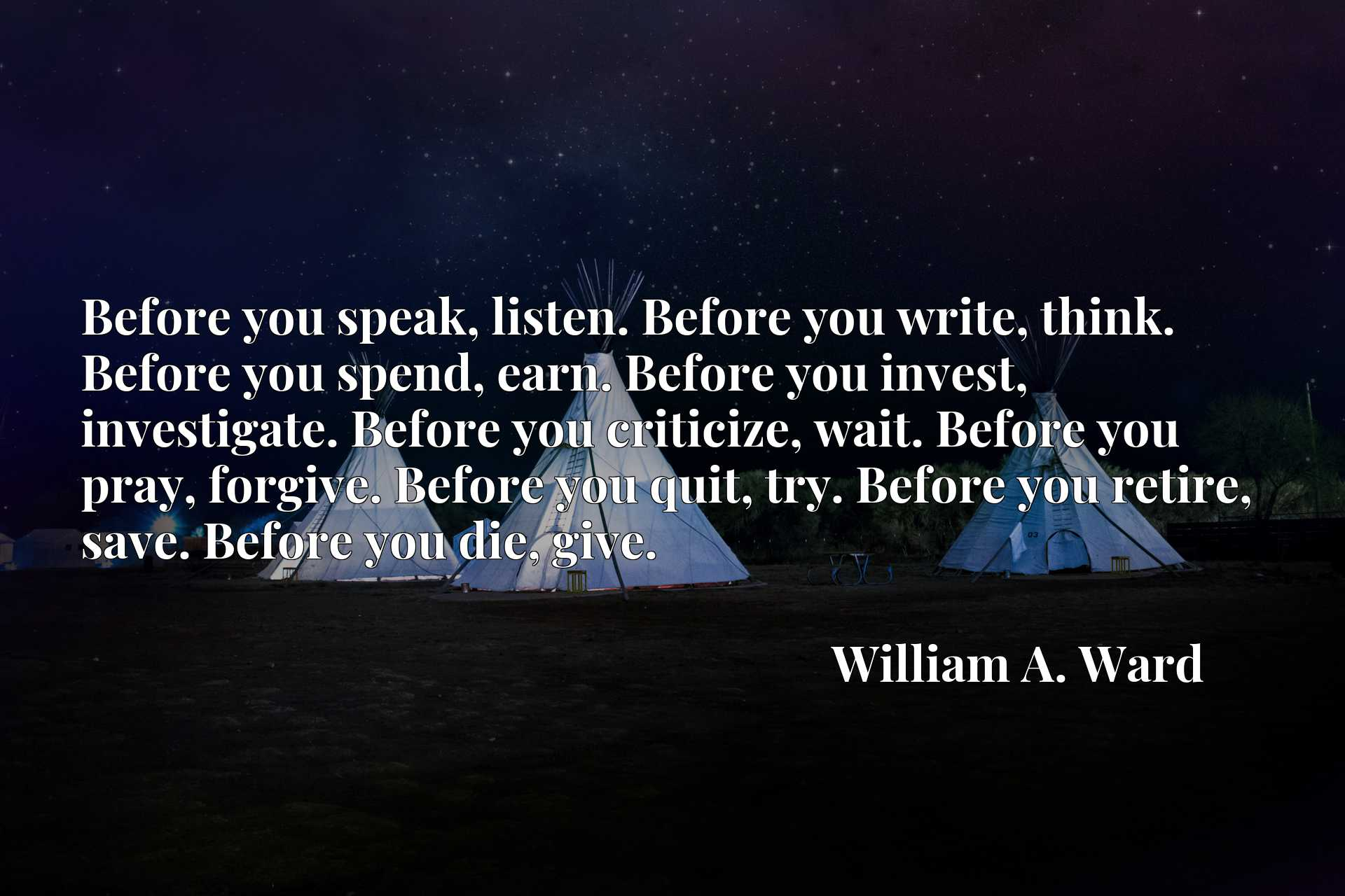Before you speak, listen. Before you write, think. Before you spend, earn. Before you invest, investigate. Before you criticize, wait. Before you pray, forgive. Before you quit, try. Before you retire, save. Before you die, give.