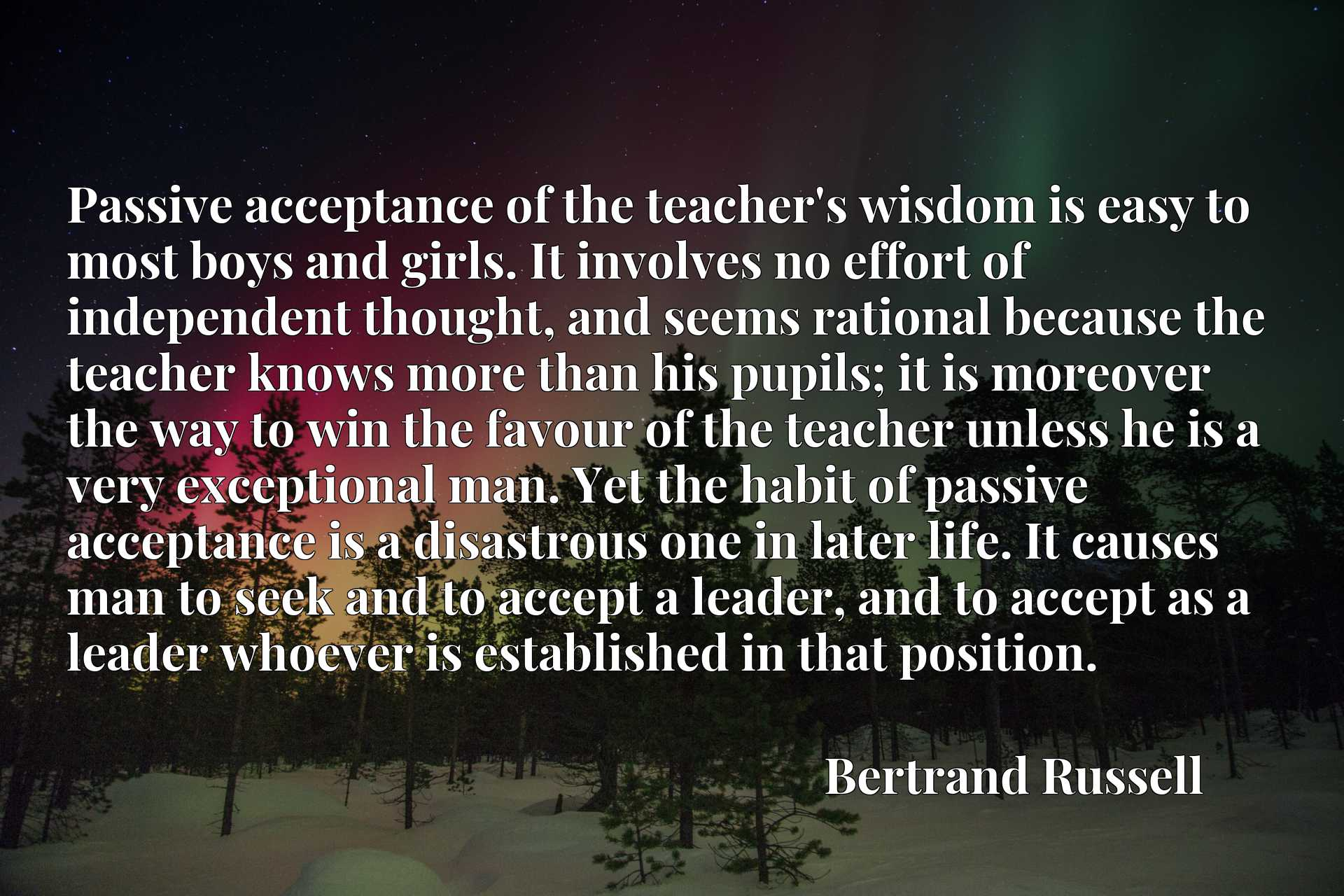 Passive acceptance of the teacher's wisdom is easy to most boys and girls. It involves no effort of independent thought, and seems rational because the teacher knows more than his pupils; it is moreover the way to win the favour of the teacher unless he is a very exceptional man. Yet the habit of passive acceptance is a disastrous one in later life. It causes man to seek and to accept a leader, and to accept as a leader whoever is established in that position.