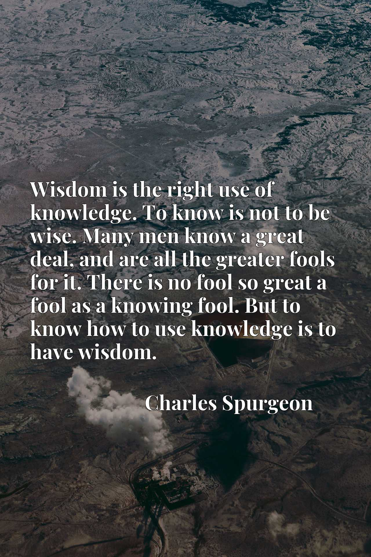 Wisdom is the right use of knowledge. To know is not to be wise. Many men know a great deal, and are all the greater fools for it. There is no fool so great a fool as a knowing fool. But to know how to use knowledge is to have wisdom.