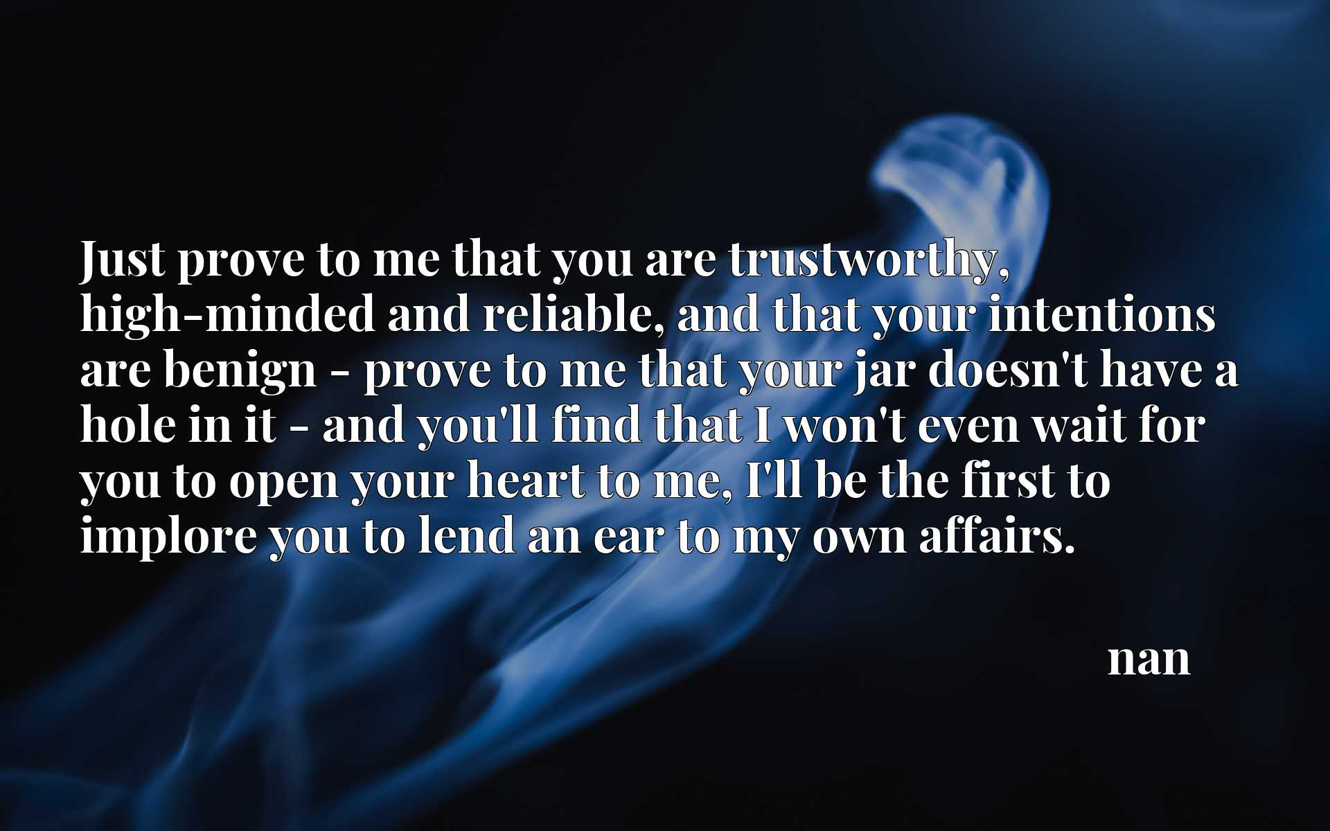 Just prove to me that you are trustworthy, high-minded and reliable, and that your intentions are benign - prove to me that your jar doesn't have a hole in it - and you'll find that I won't even wait for you to open your heart to me, I'll be the first to implore you to lend an ear to my own affairs.