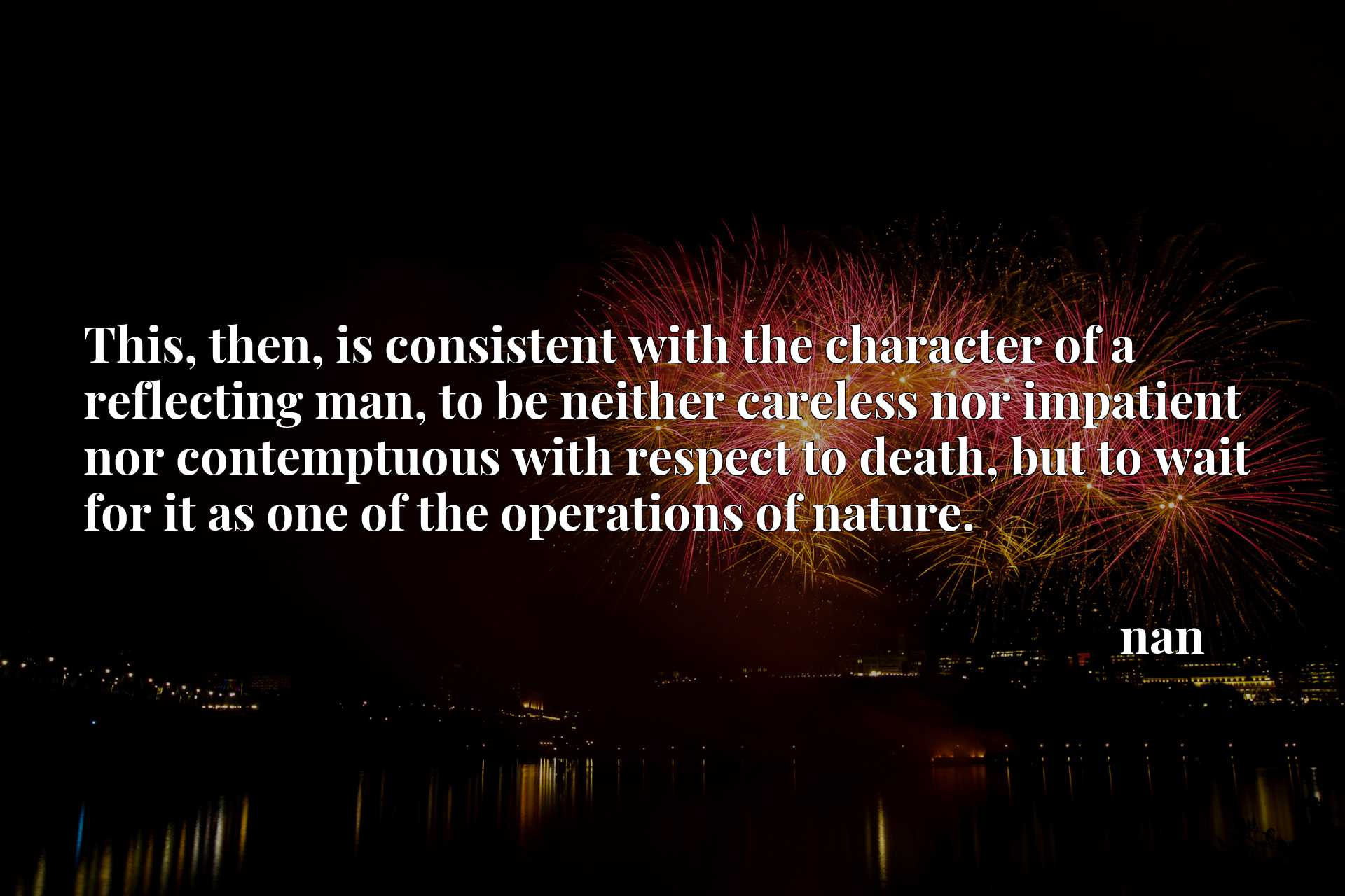 This, then, is consistent with the character of a reflecting man, to be neither careless nor impatient nor contemptuous with respect to death, but to wait for it as one of the operations of nature.