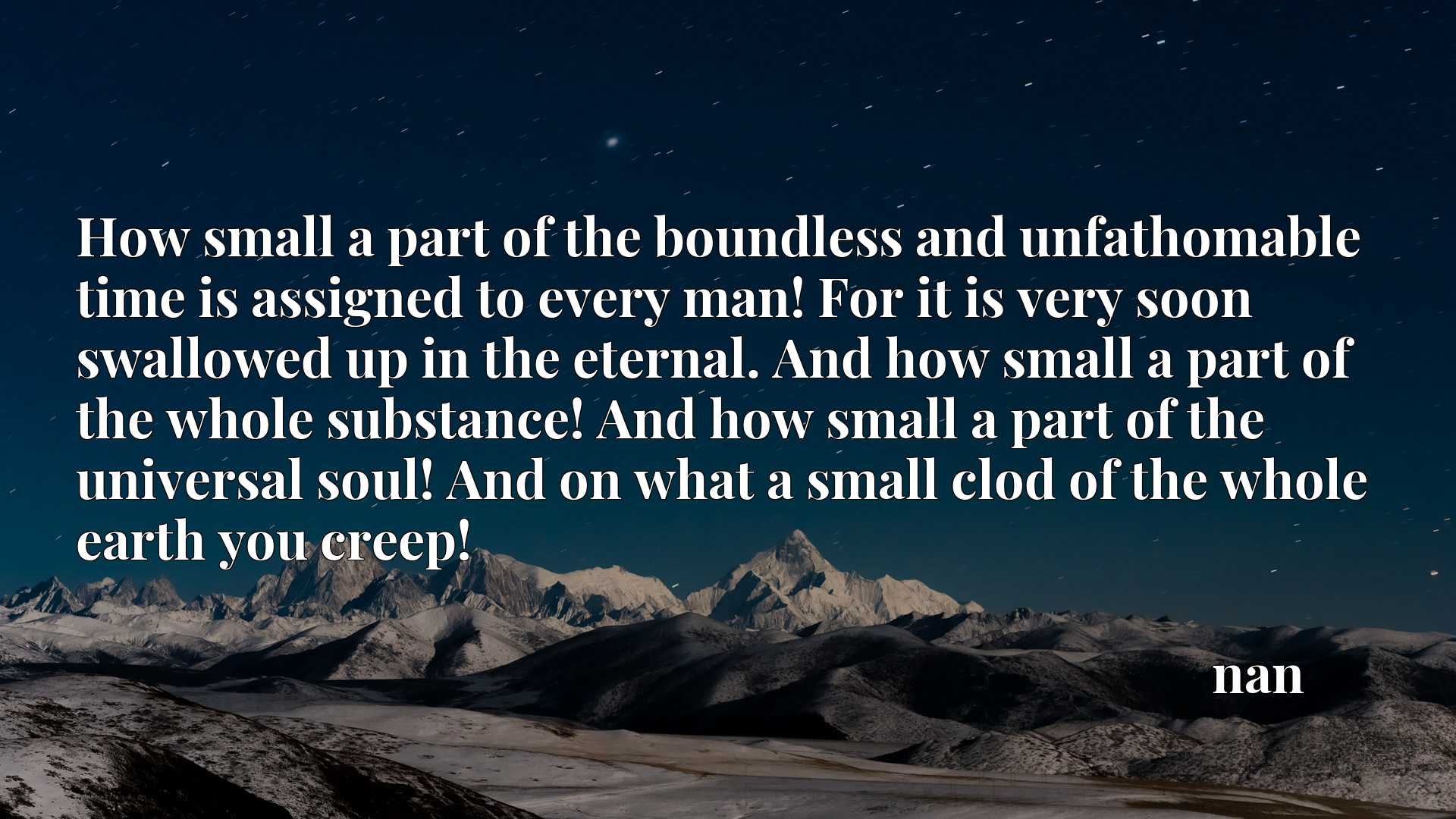 How small a part of the boundless and unfathomable time is assigned to every man! For it is very soon swallowed up in the eternal. And how small a part of the whole substance! And how small a part of the universal soul! And on what a small clod of the whole earth you creep!