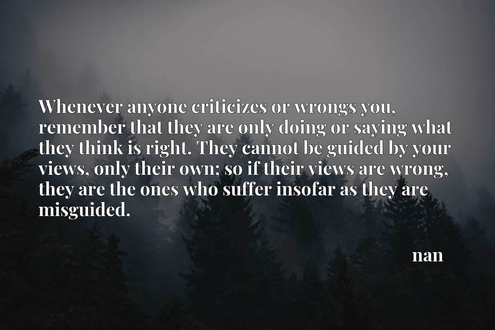 Whenever anyone criticizes or wrongs you, remember that they are only doing or saying what they think is right. They cannot be guided by your views, only their own; so if their views are wrong, they are the ones who suffer insofar as they are misguided.