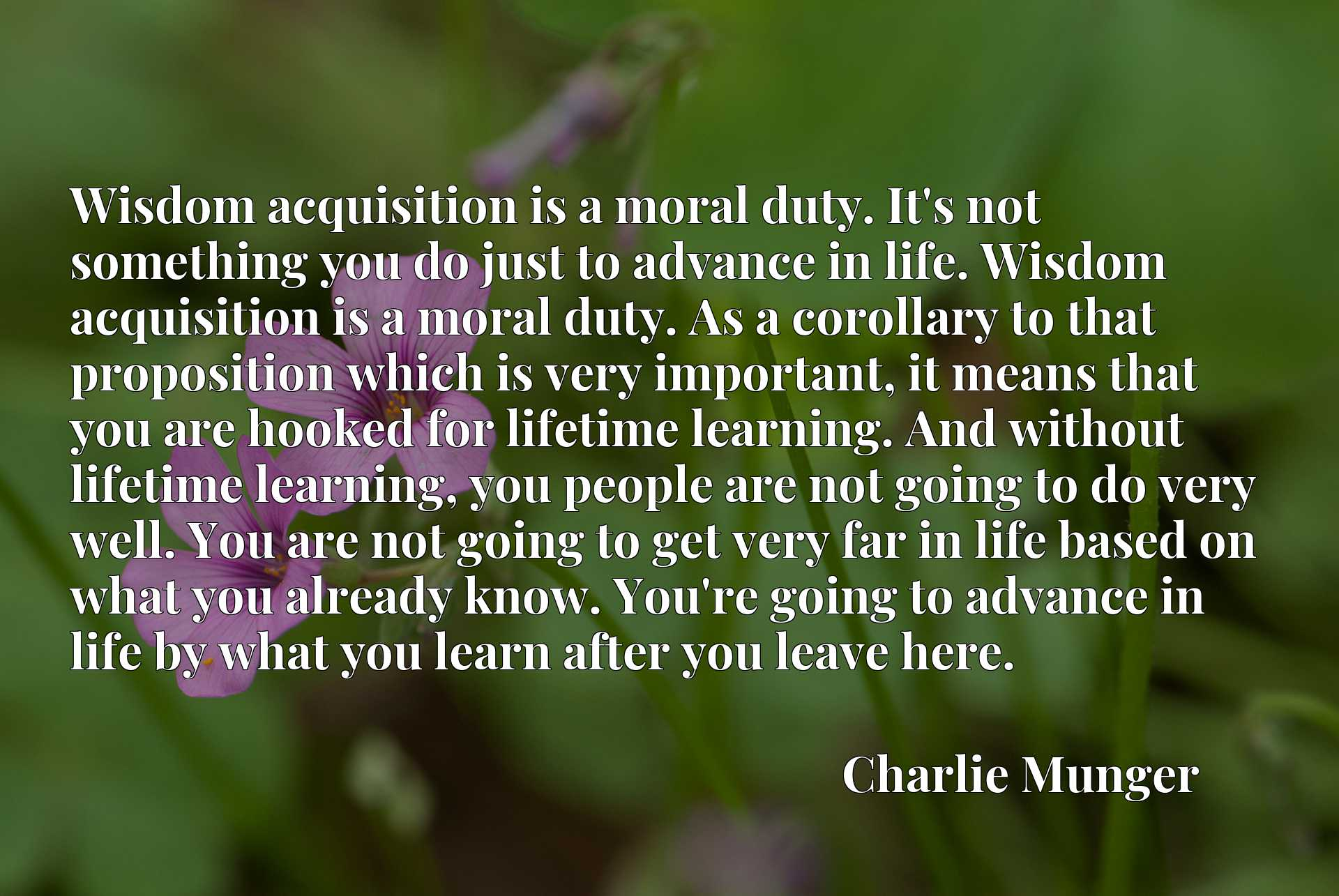 Wisdom acquisition is a moral duty. It's not something you do just to advance in life. Wisdom acquisition is a moral duty. As a corollary to that proposition which is very important, it means that you are hooked for lifetime learning. And without lifetime learning, you people are not going to do very well. You are not going to get very far in life based on what you already know. You're going to advance in life by what you learn after you leave here.