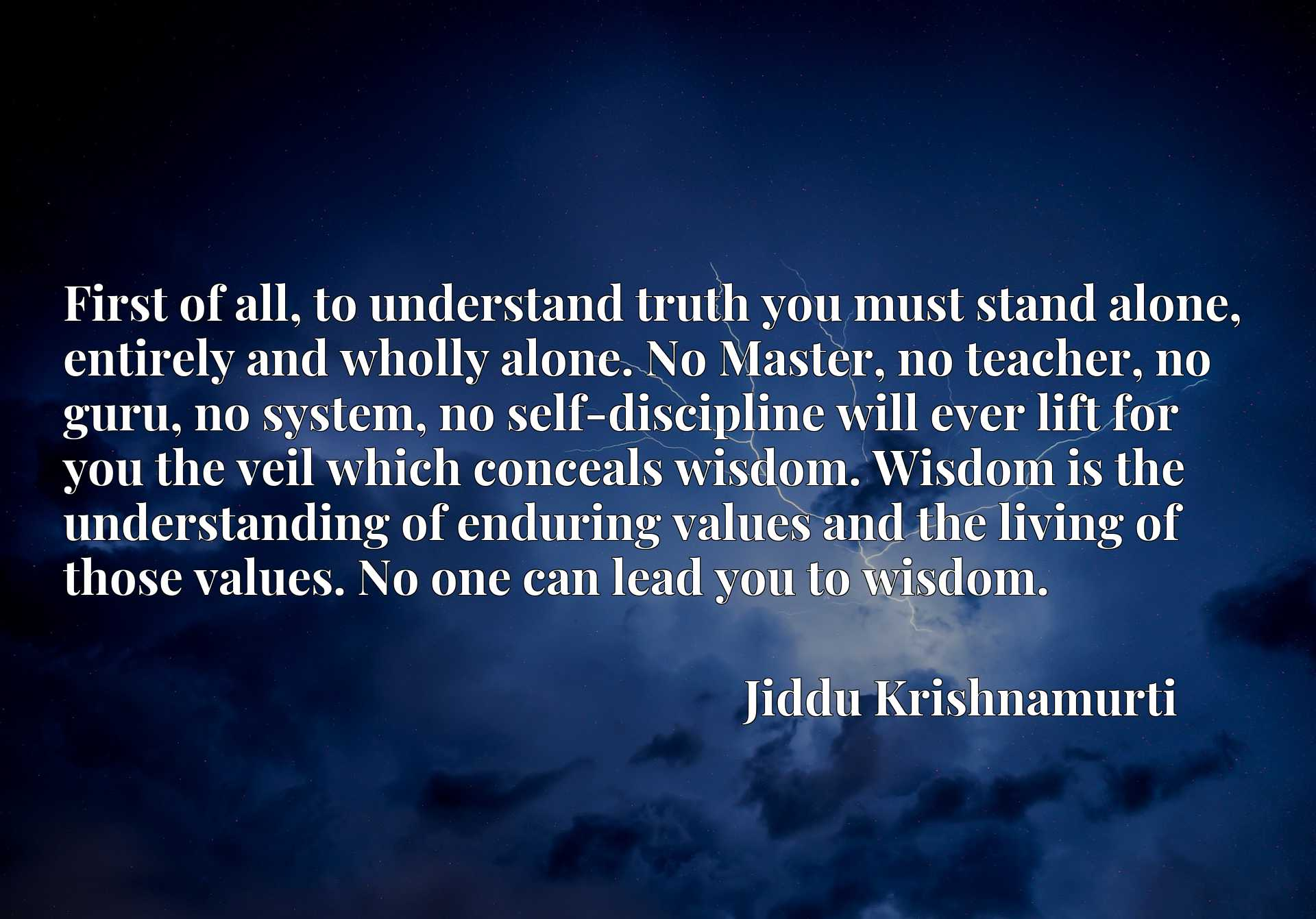 First of all, to understand truth you must stand alone, entirely and wholly alone. No Master, no teacher, no guru, no system, no self-discipline will ever lift for you the veil which conceals wisdom. Wisdom is the understanding of enduring values and the living of those values. No one can lead you to wisdom.