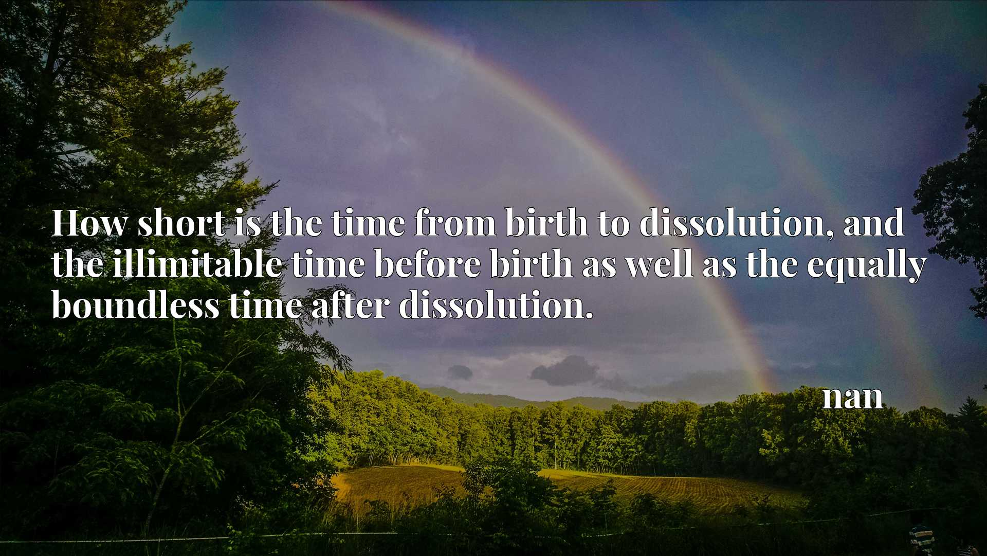 How short is the time from birth to dissolution, and the illimitable time before birth as well as the equally boundless time after dissolution.
