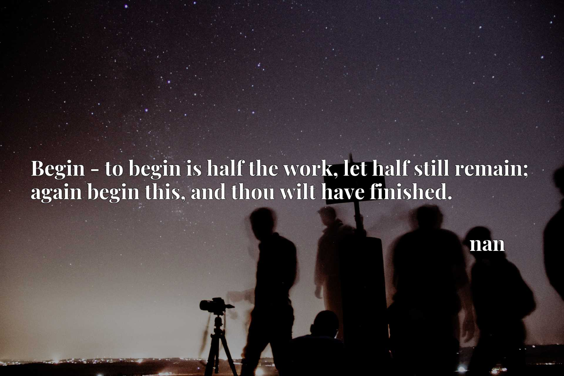 Begin - to begin is half the work, let half still remain; again begin this, and thou wilt have finished.
