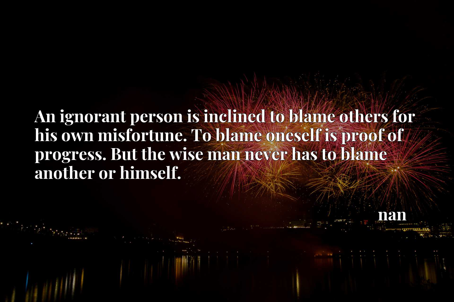 An ignorant person is inclined to blame others for his own misfortune. To blame oneself is proof of progress. But the wise man never has to blame another or himself.