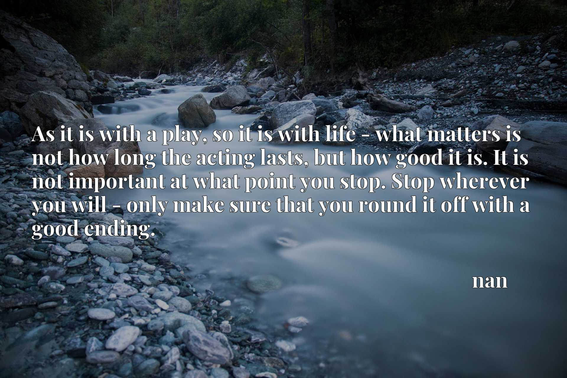 As it is with a play, so it is with life - what matters is not how long the acting lasts, but how good it is. It is not important at what point you stop. Stop wherever you will - only make sure that you round it off with a good ending.