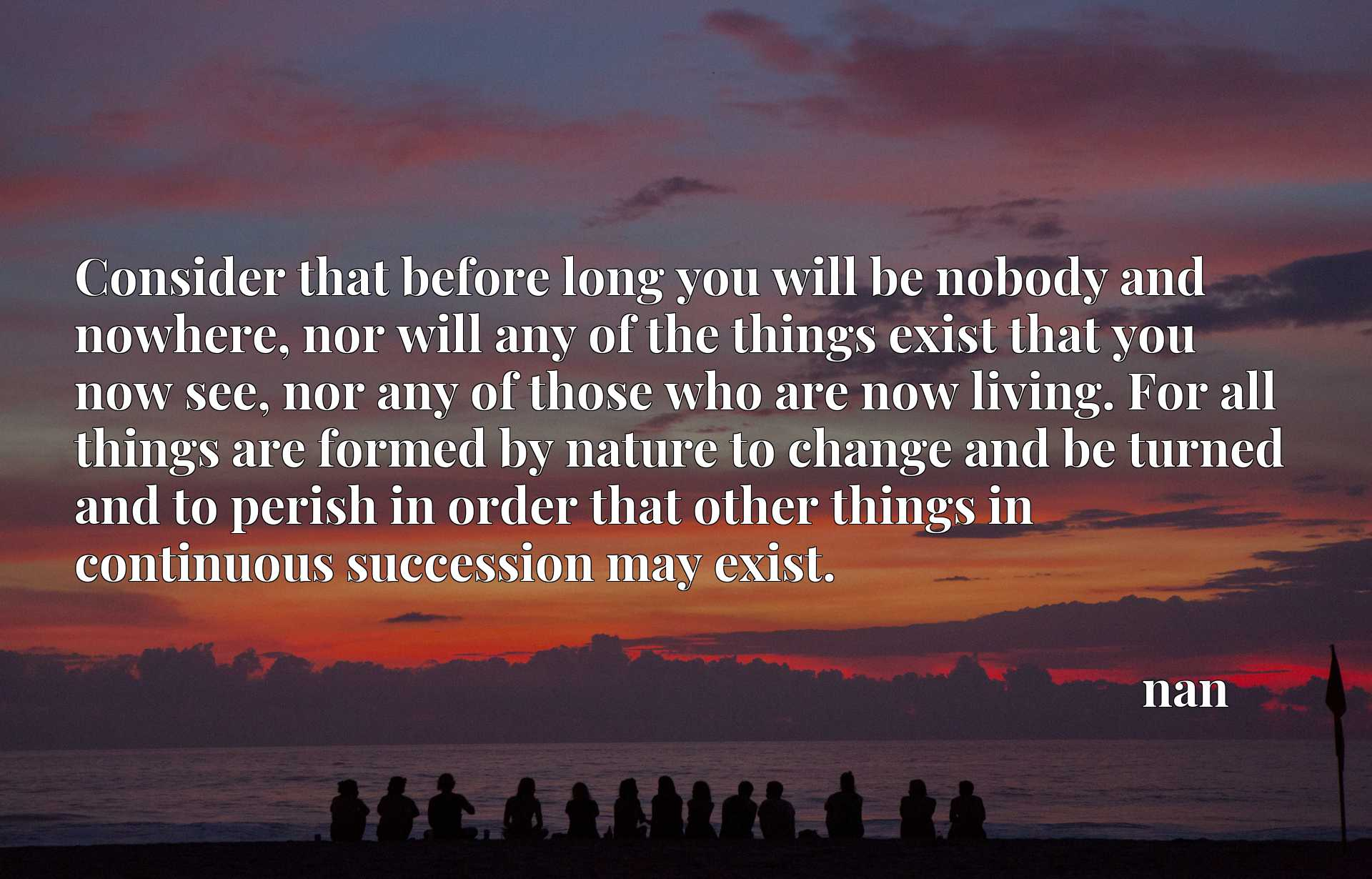 Consider that before long you will be nobody and nowhere, nor will any of the things exist that you now see, nor any of those who are now living. For all things are formed by nature to change and be turned and to perish in order that other things in continuous succession may exist.