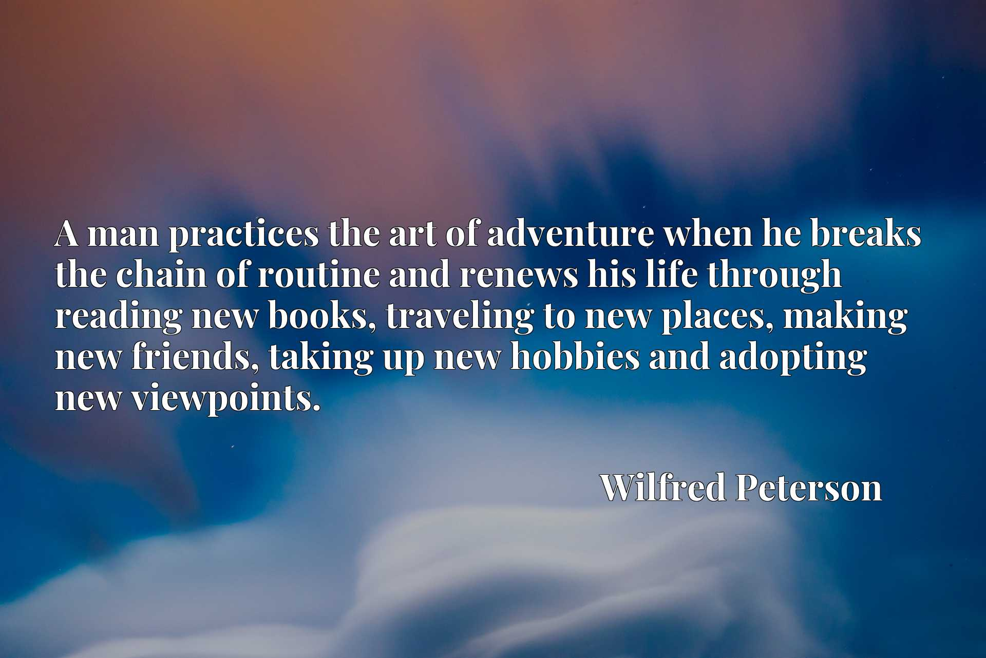 A man practices the art of adventure when he breaks the chain of routine and renews his life through reading new books, traveling to new places, making new friends, taking up new hobbies and adopting new viewpoints.