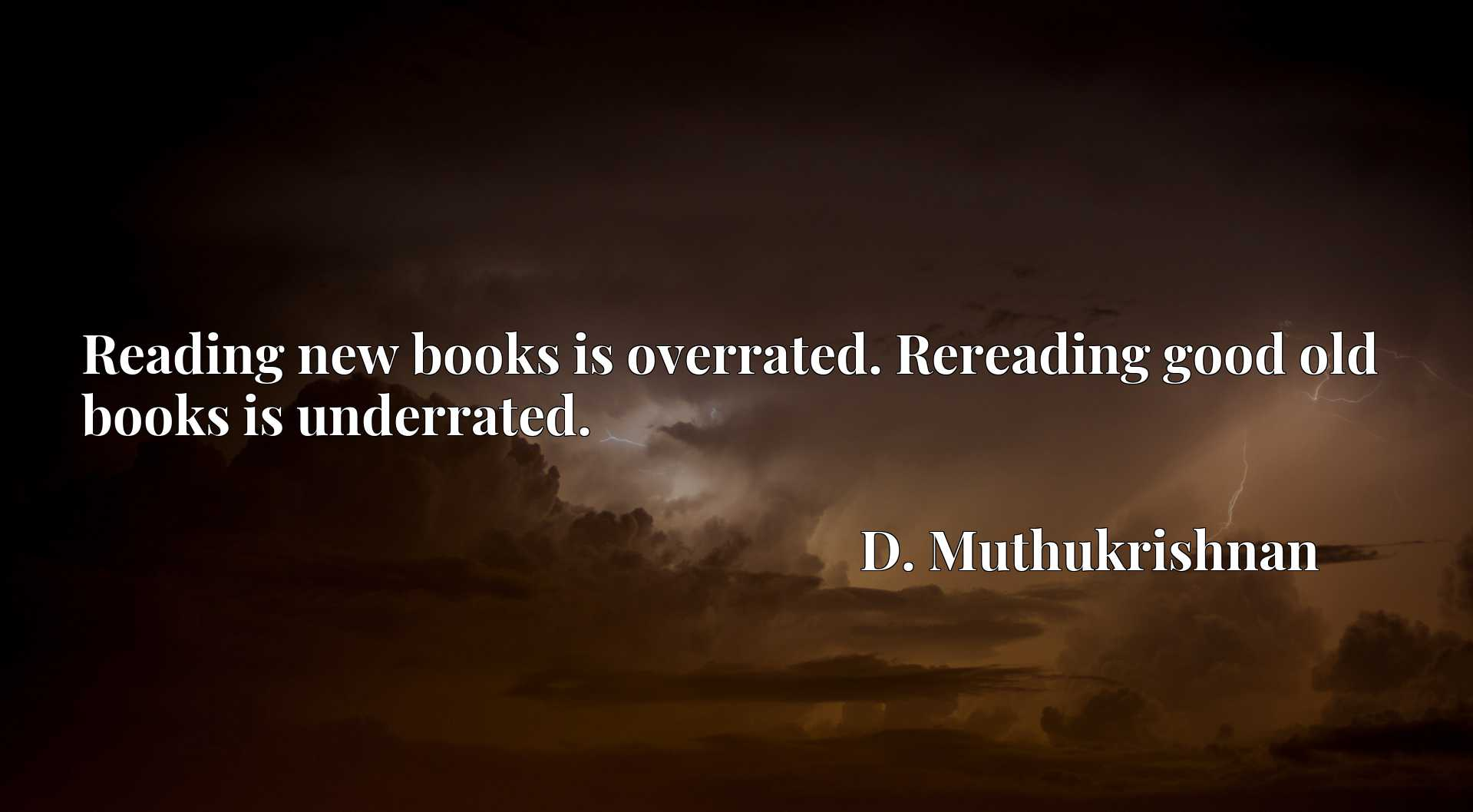 Reading new books is overrated. Rereading good old books is underrated.