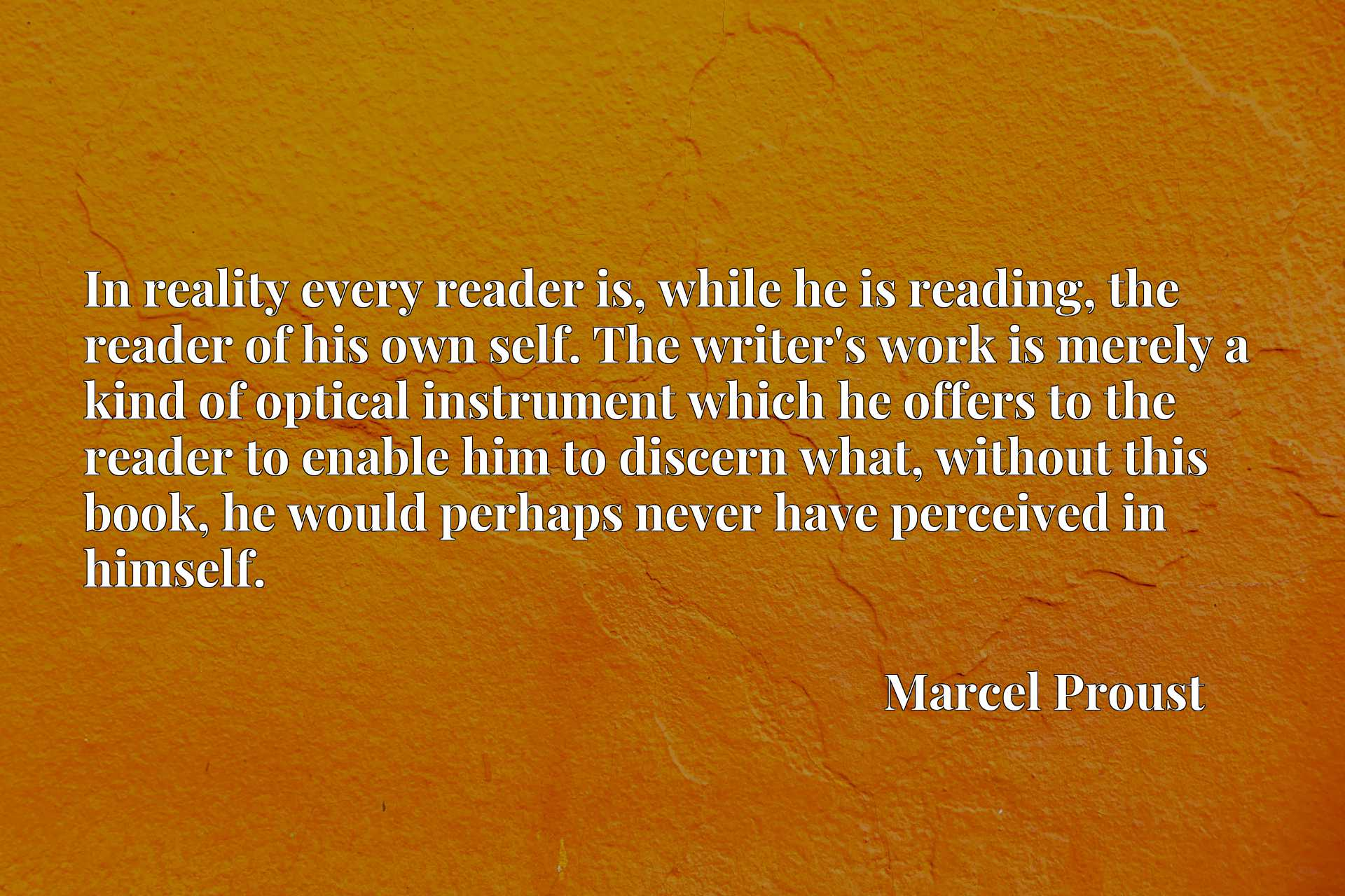 In reality every reader is, while he is reading, the reader of his own self. The writer's work is merely a kind of optical instrument which he offers to the reader to enable him to discern what, without this book, he would perhaps never have perceived in himself.