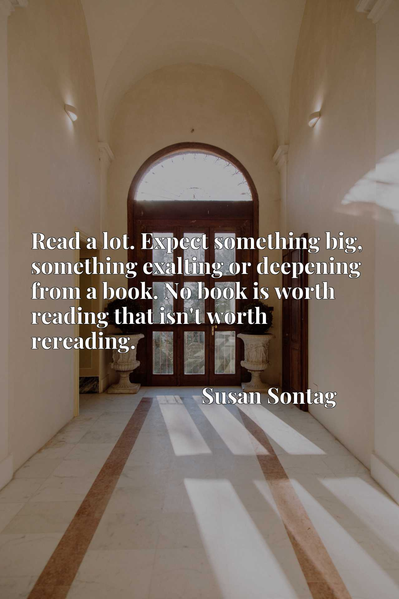 Read a lot. Expect something big, something exalting or deepening from a book. No book is worth reading that isn't worth rereading.